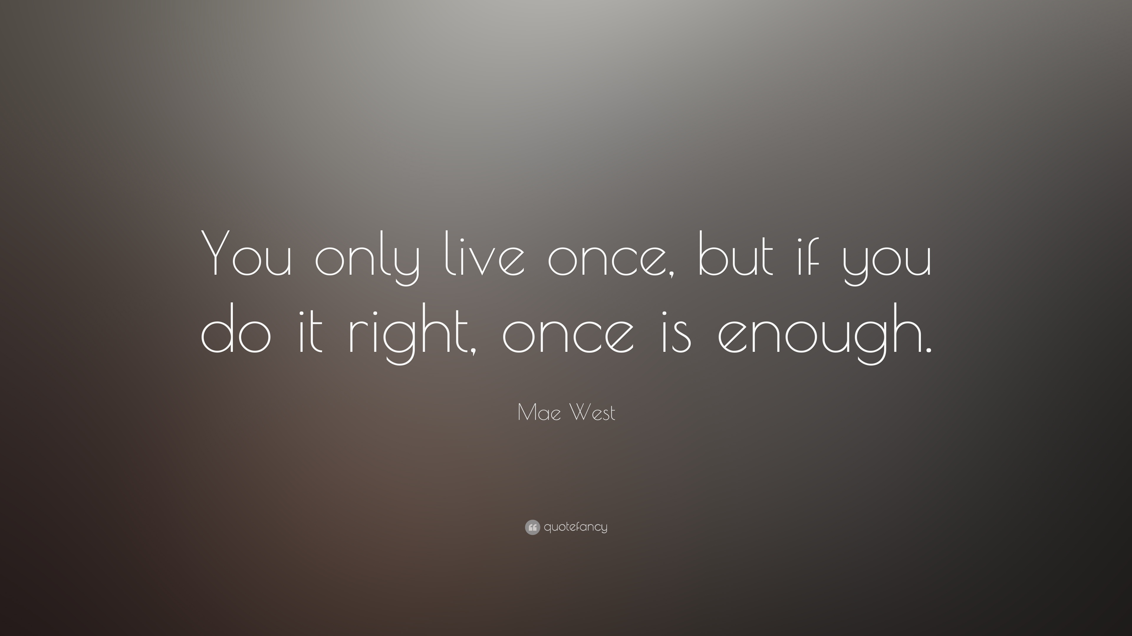 Mae West Quote You Only Live Once But If You Do It Right Once Is