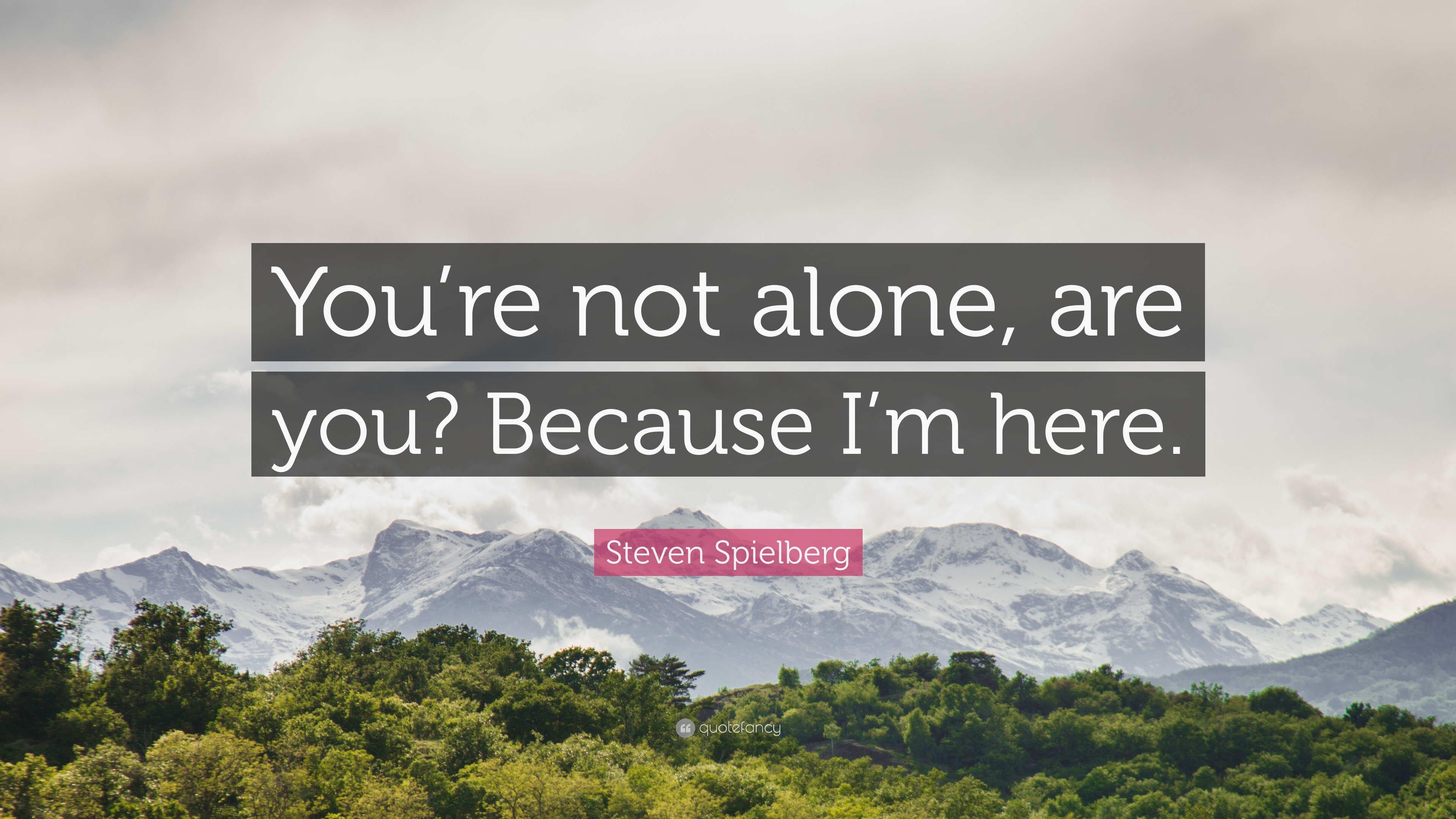 Steven Spielberg Quote Youre Not Alone Are You Because Im Here