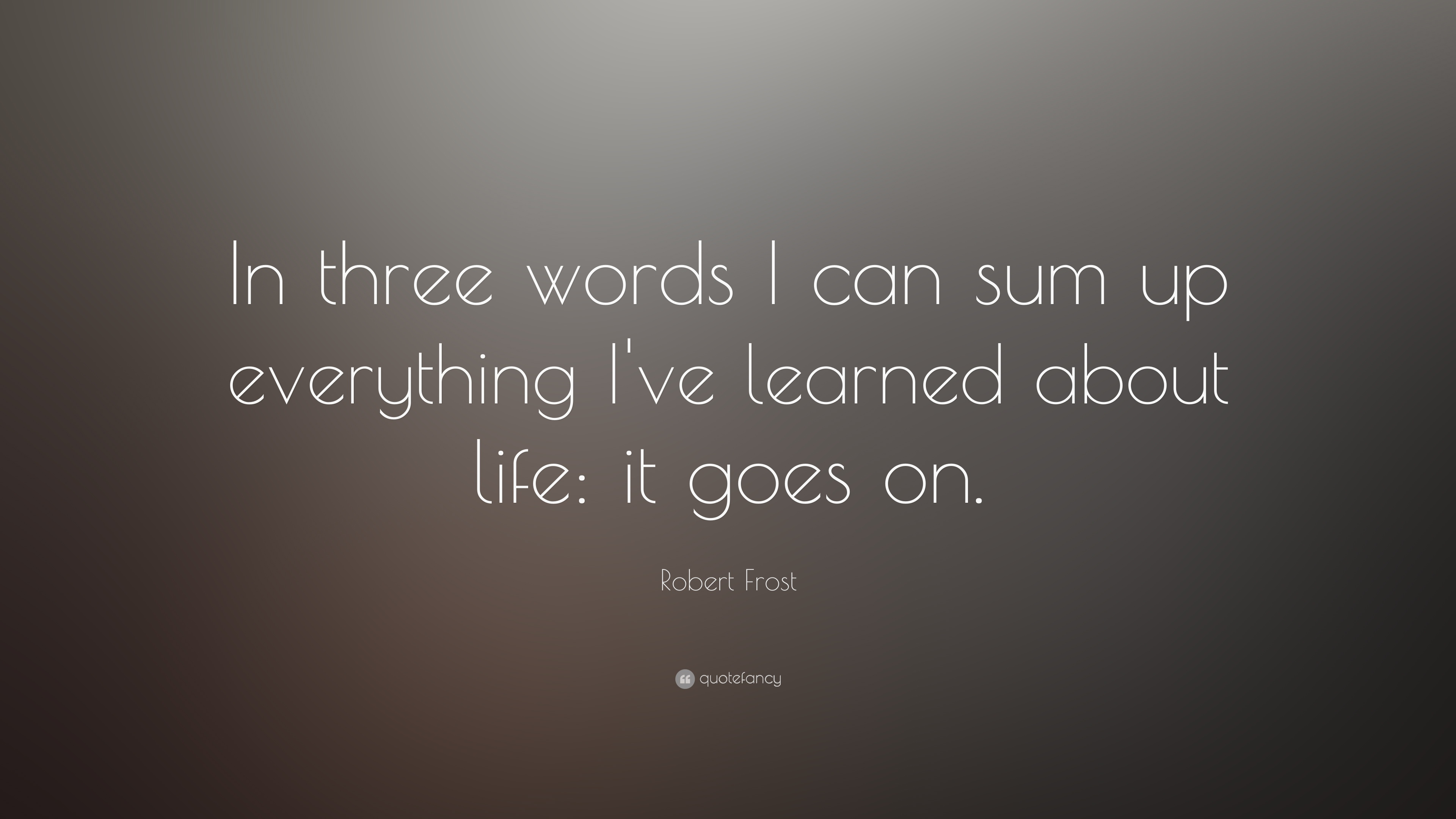 Robert Frost Quote In Three Words I Can Sum Up Everything I Ve Learned About Life It Goes On 23 Wallpapers Quotefancy