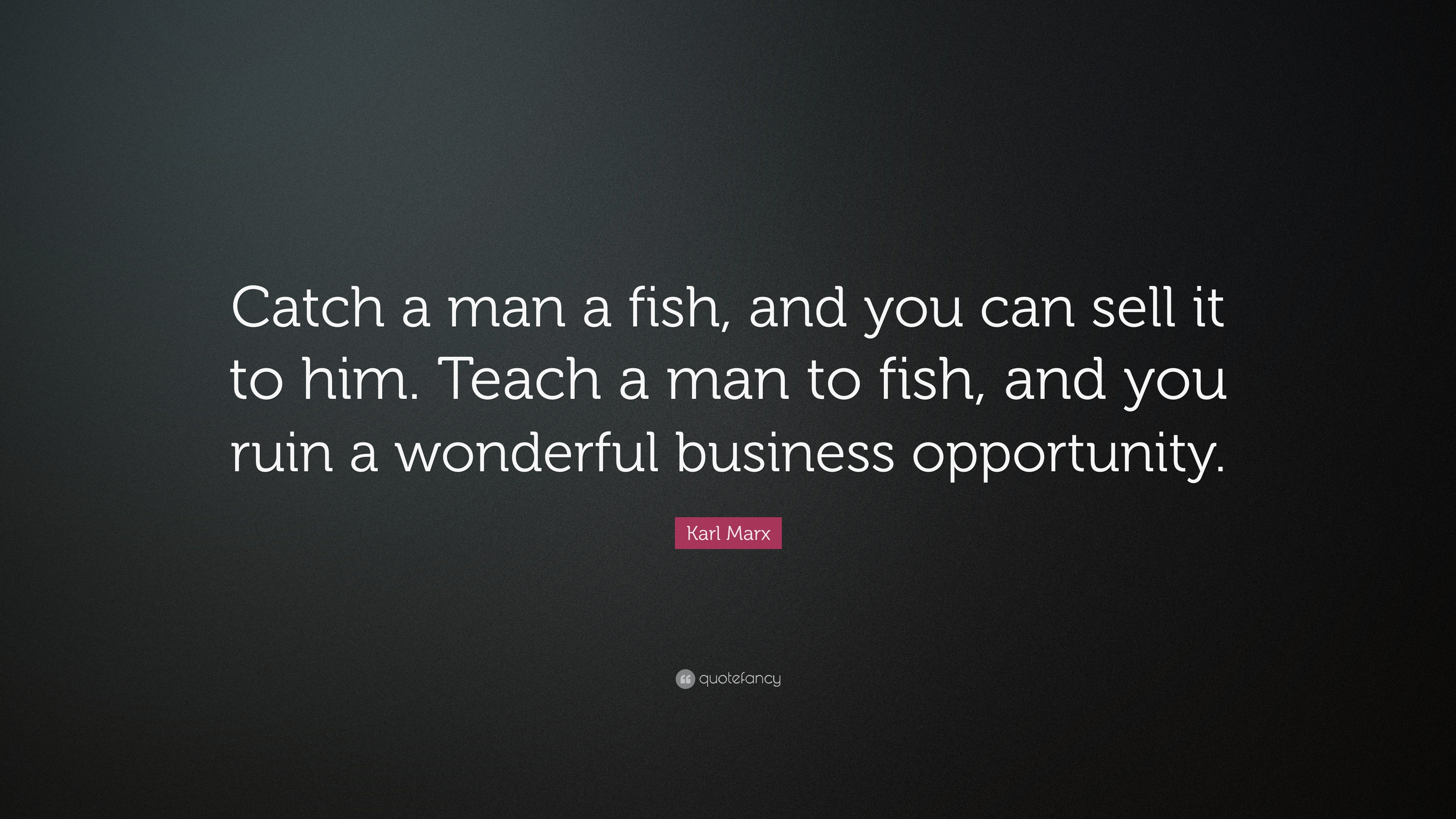 "Karl Marx Quote: ""Catch A Man A Fish, And You Can Sell It"