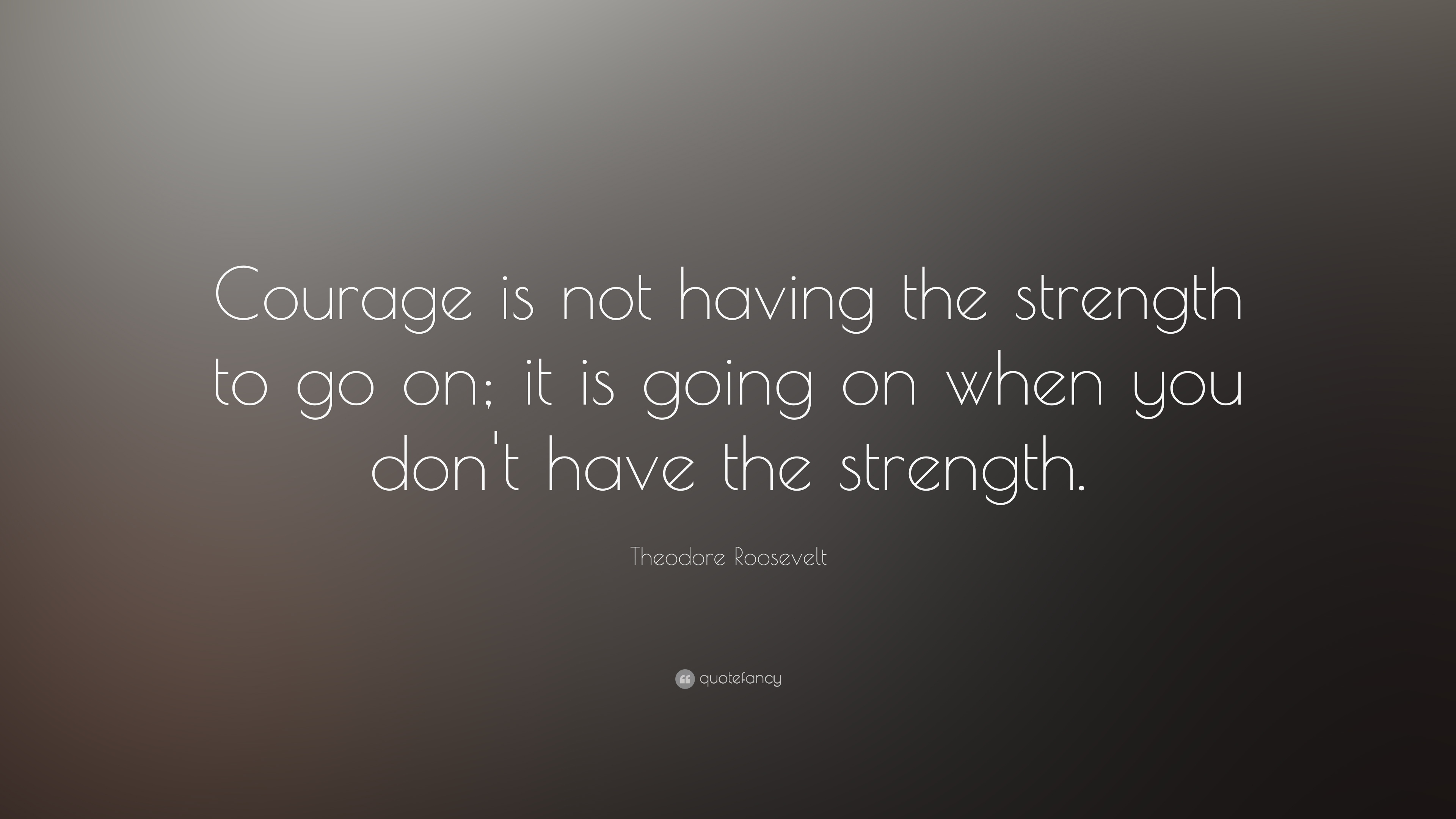 "Strength Quotes: Theodore Roosevelt Quote: ""Courage Is Not Having The"