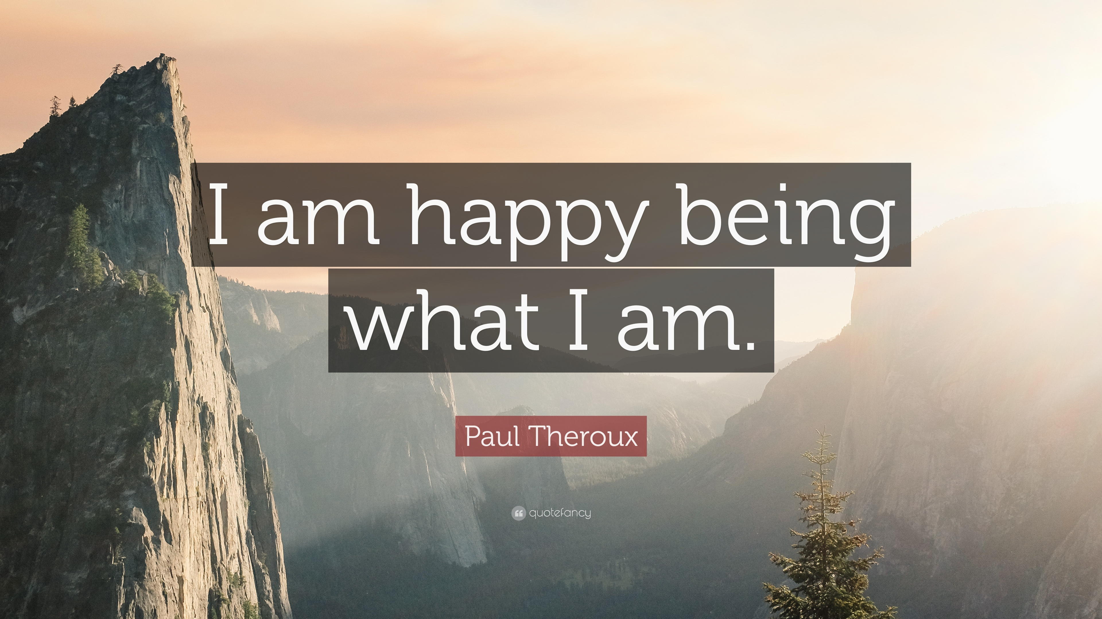Paul Theroux Quote: I am happy being what I am.
