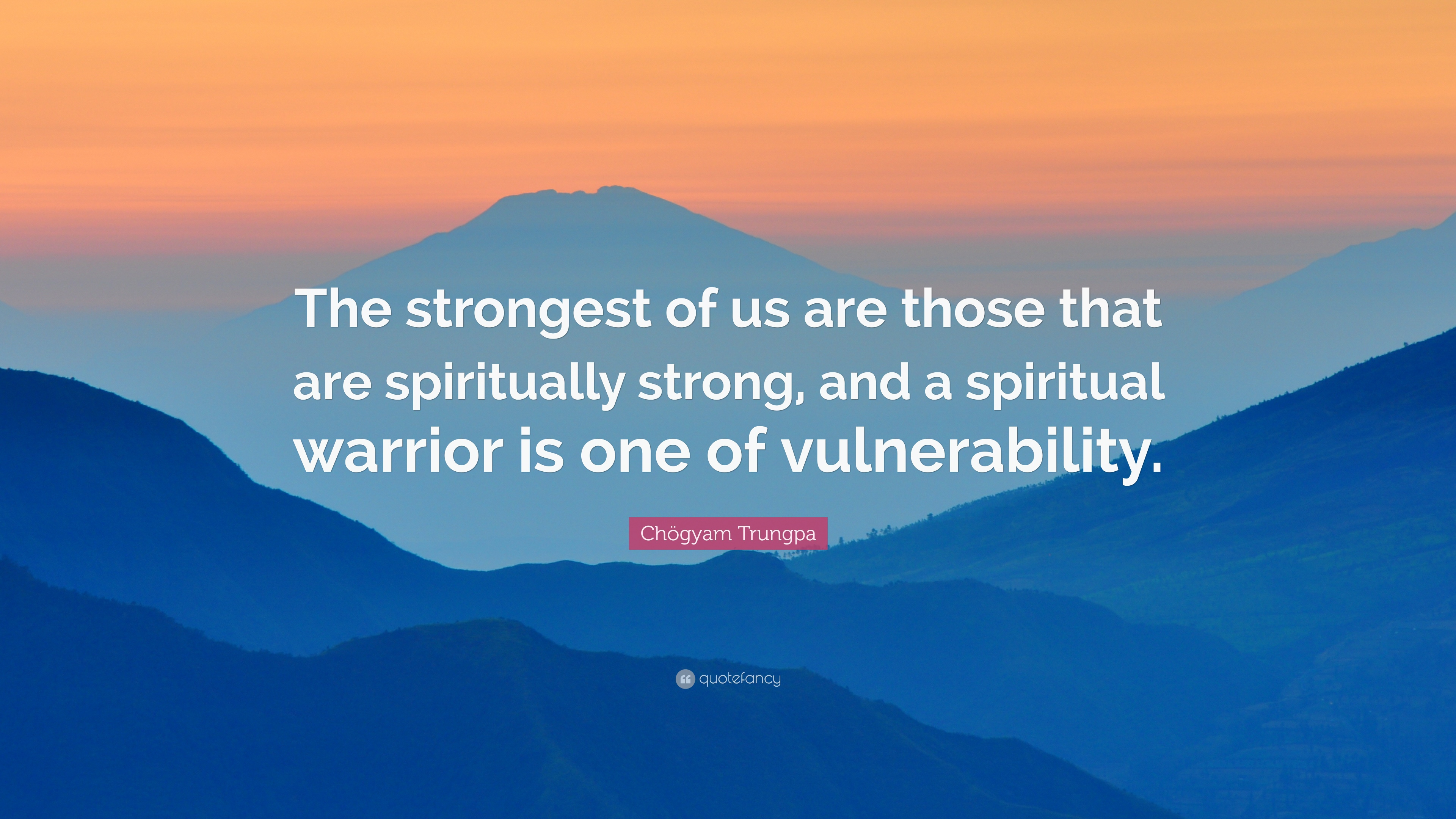 Chögyam Trungpa Quote The Strongest Of Us Are Those That Are