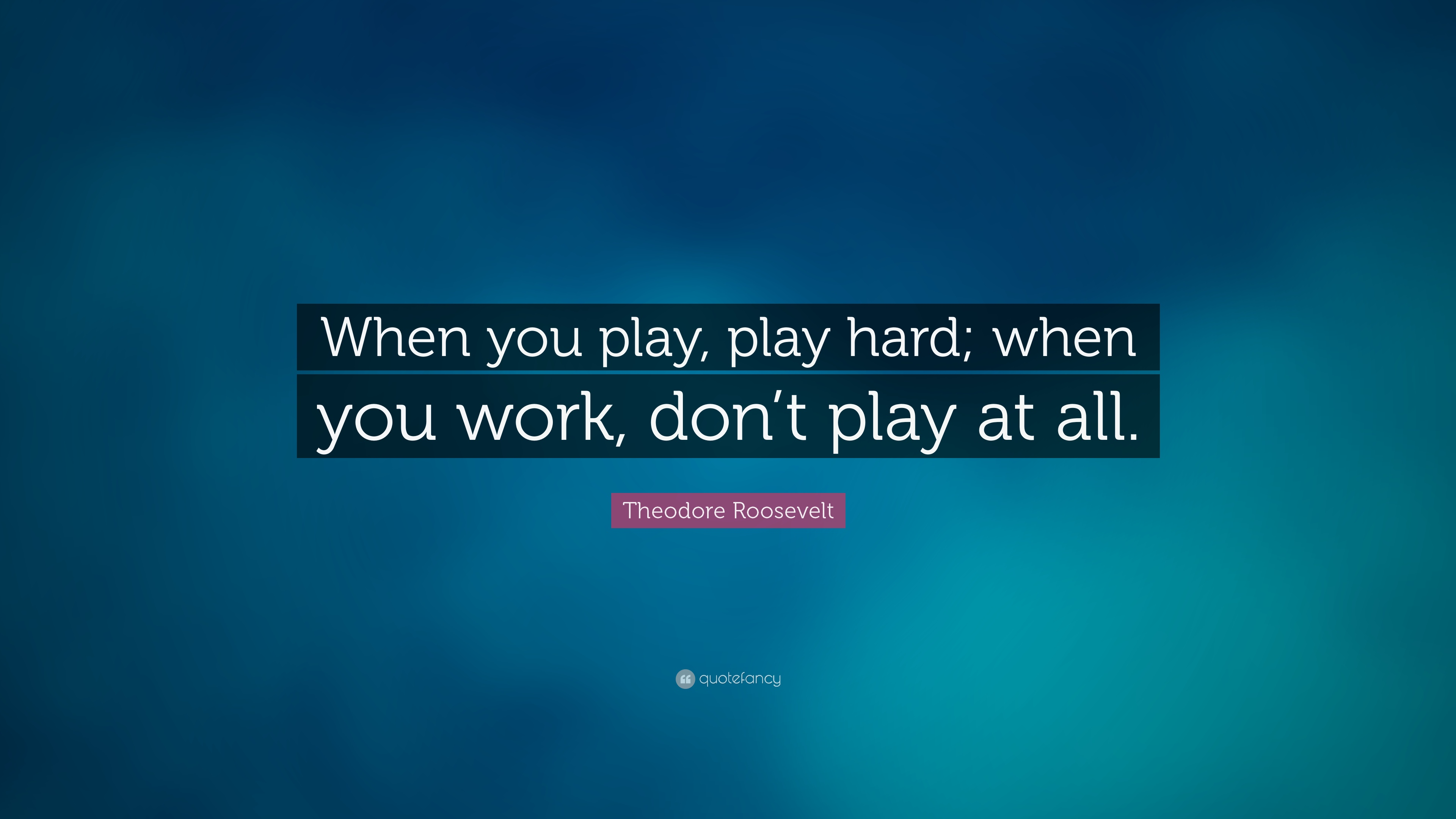 theodore roosevelt quote when you play play hard when