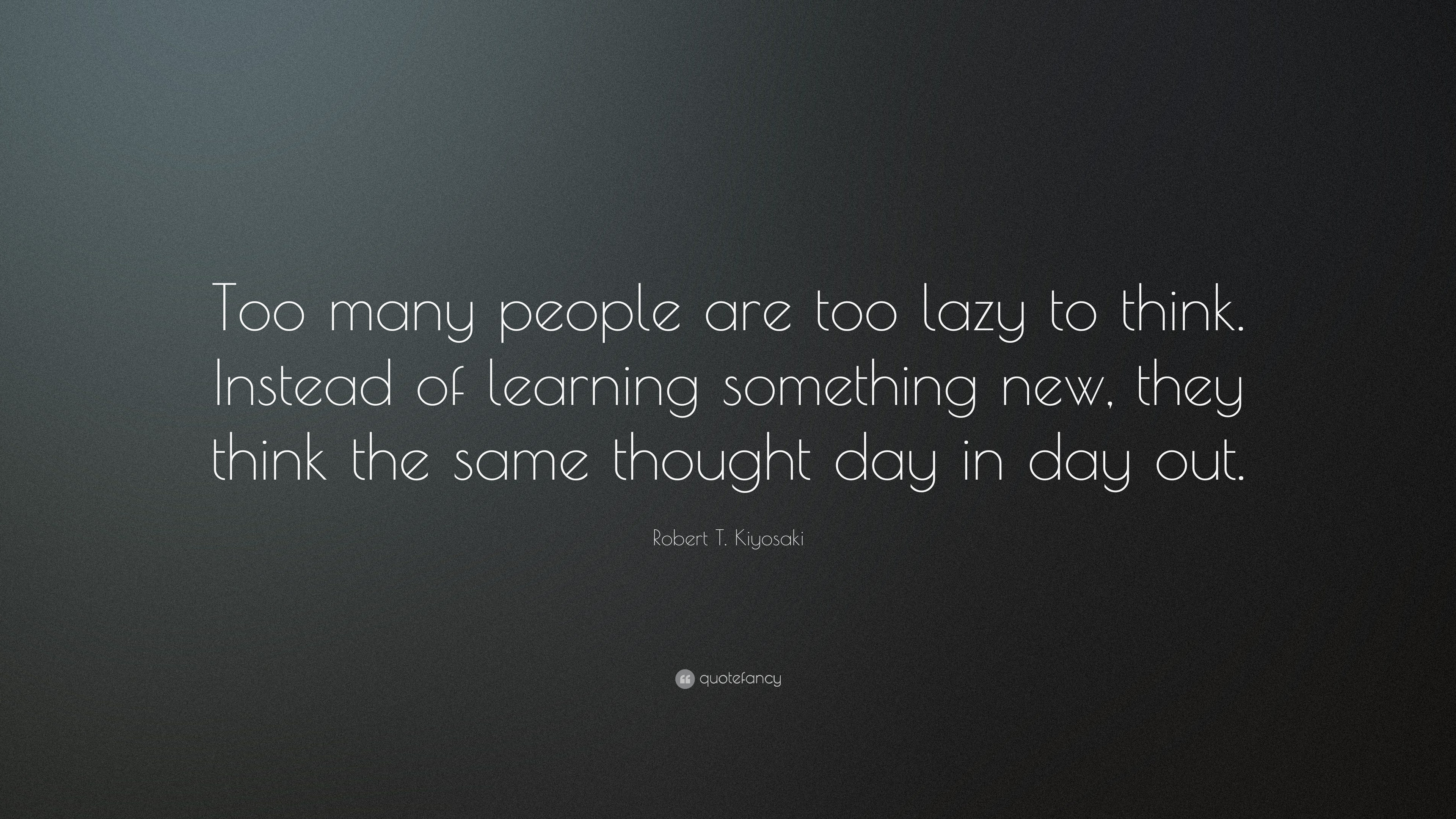 "Thought For The Day Quotes Robert Tkiyosaki Quote ""Too Many People Are Too Lazy To Think"