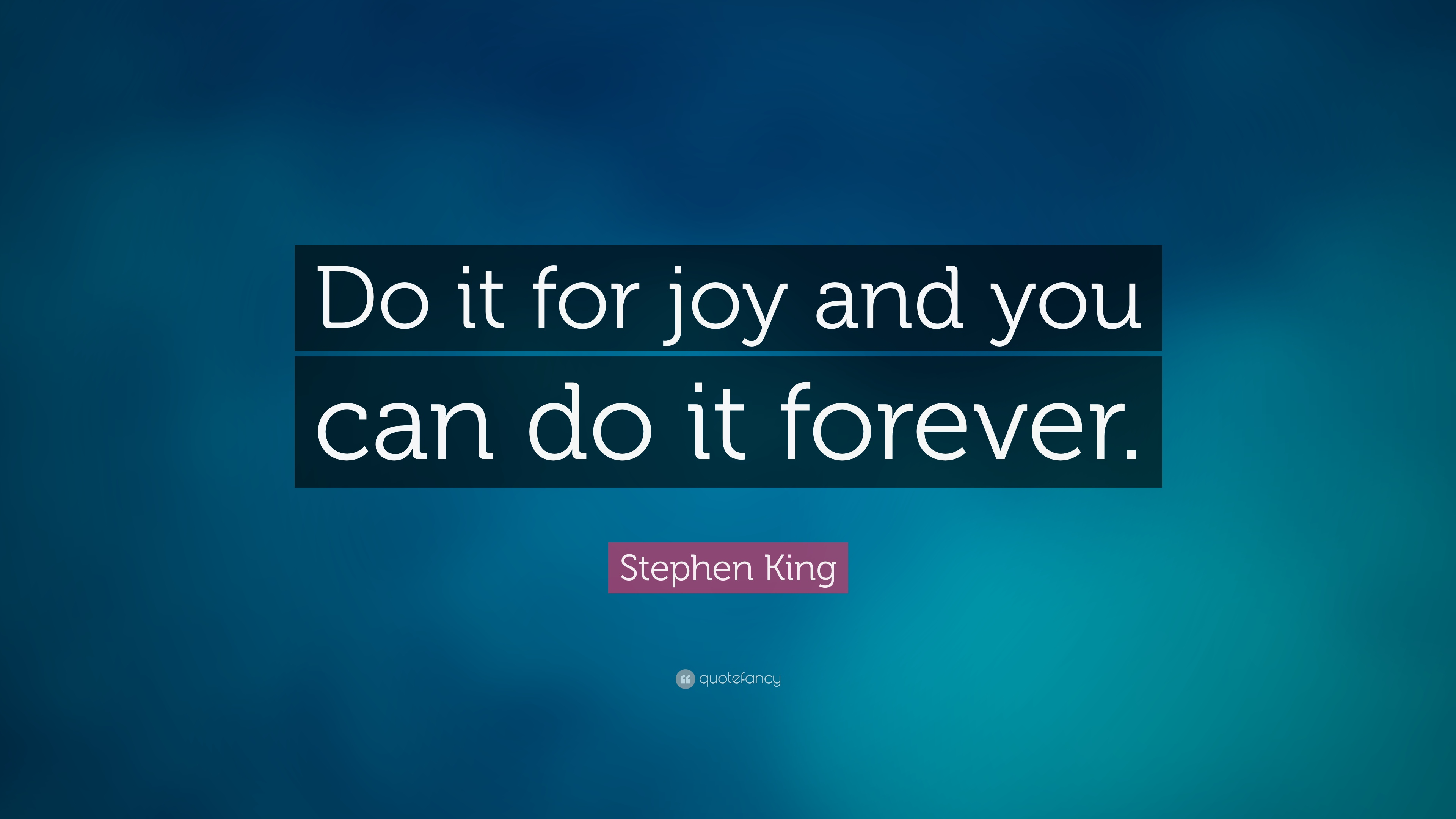 Stephen King Quote Do It For Joy And You Can Do It Forever 20