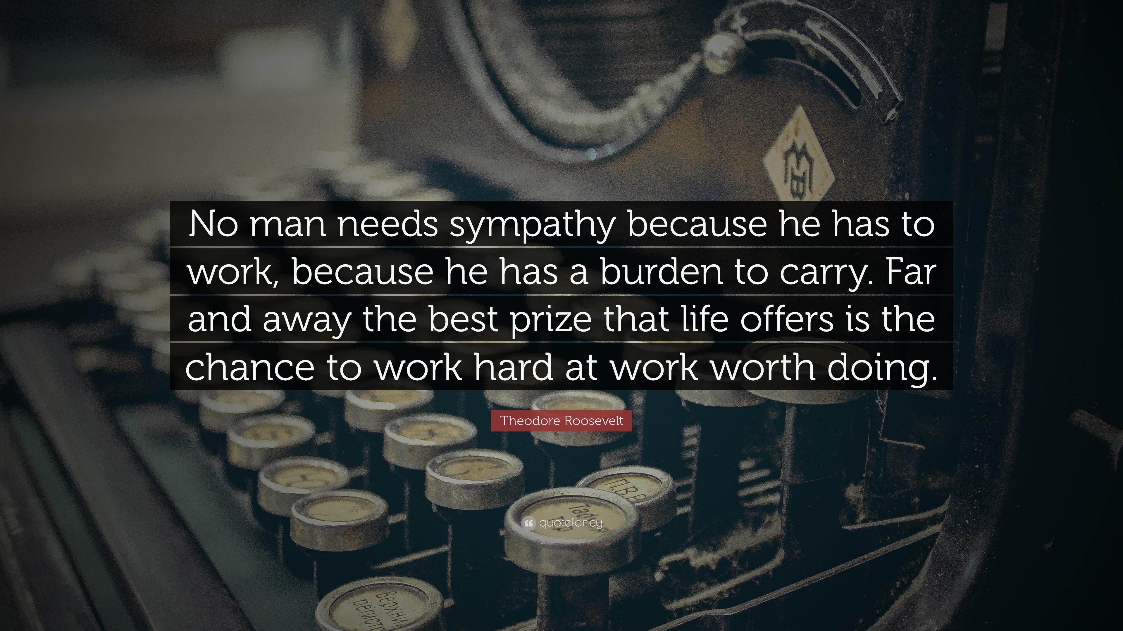 Theodore roosevelt quote no man needs sympathy because he has to theodore roosevelt quote no man needs sympathy because he has to work because thecheapjerseys Gallery
