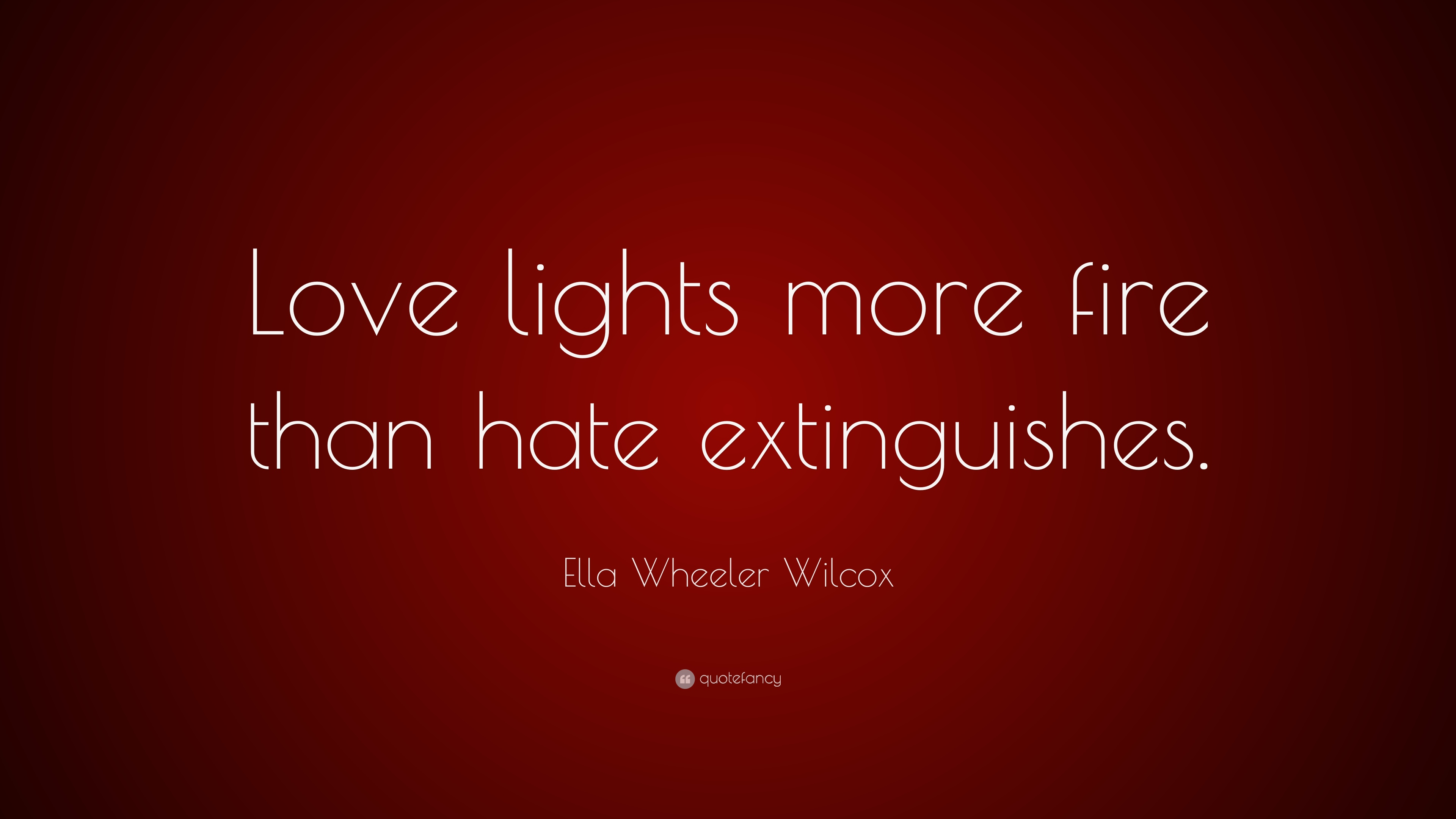 "Ella Wheeler Wilcox Quote ""Love lights more fire than hate extinguishes """