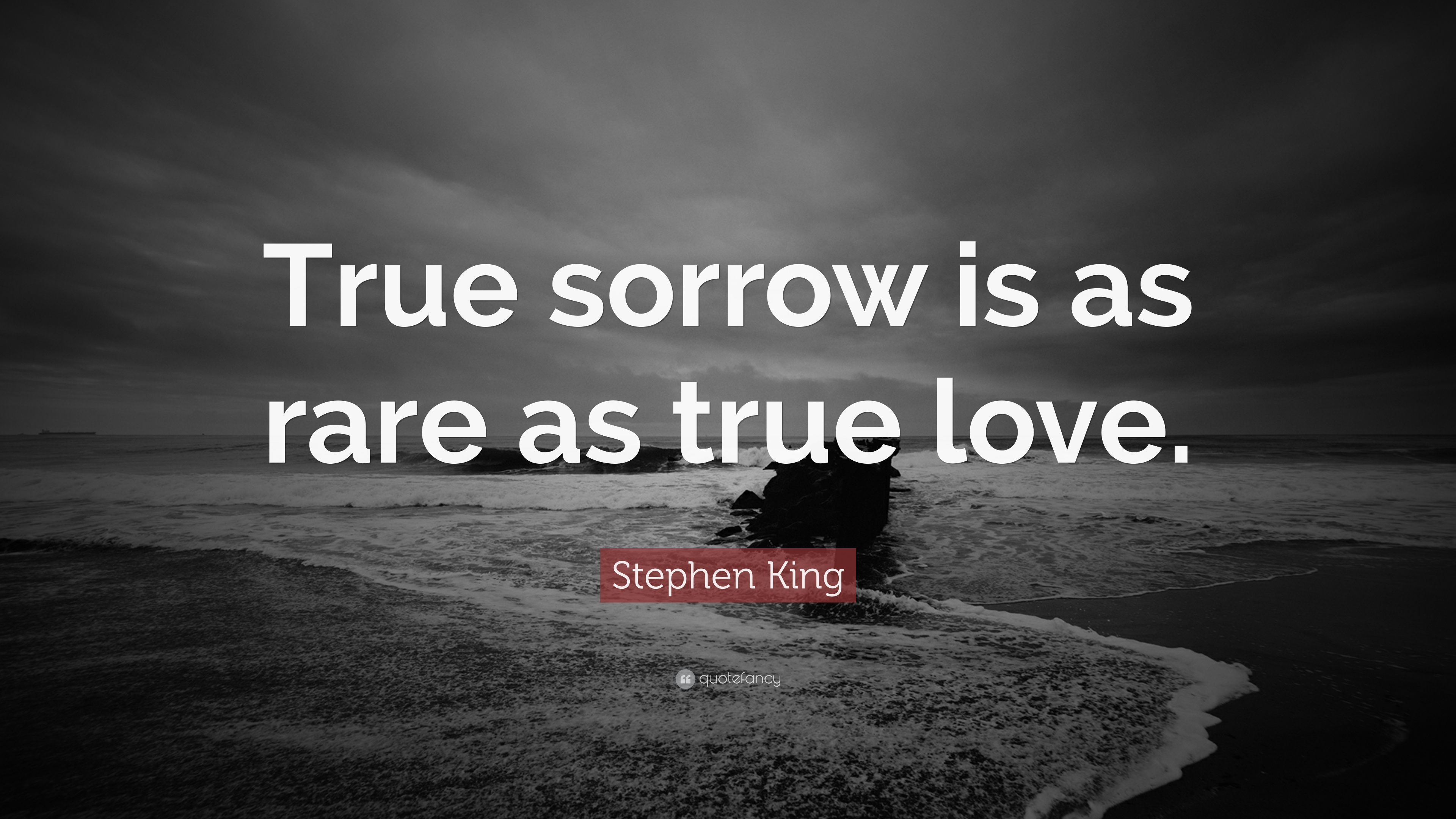 """Stephen King Quote: """"True Sorrow Is As Rare As True Love"""