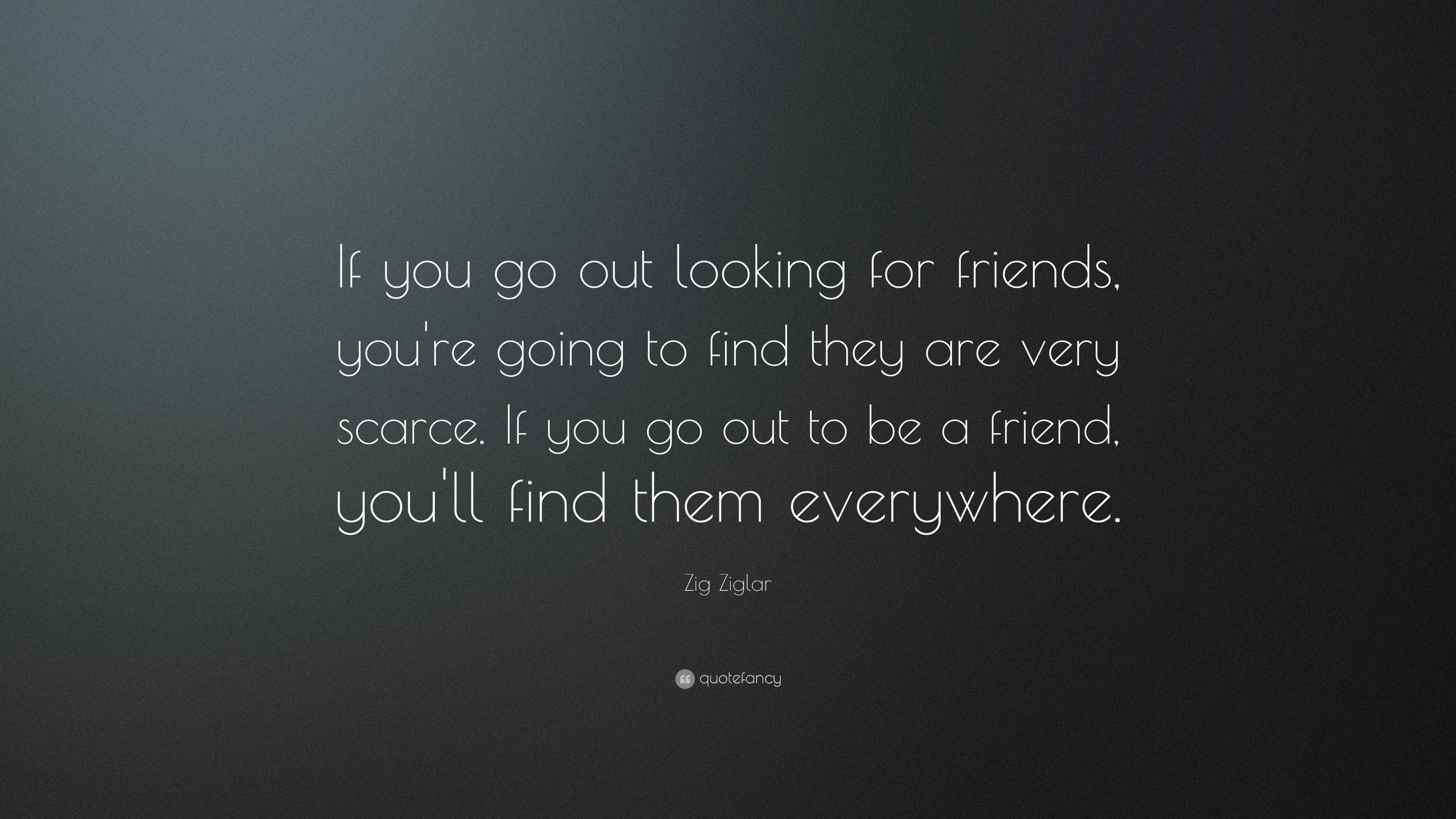 "Zig Ziglar Quote: ""If you go out looking for friends, you're going"