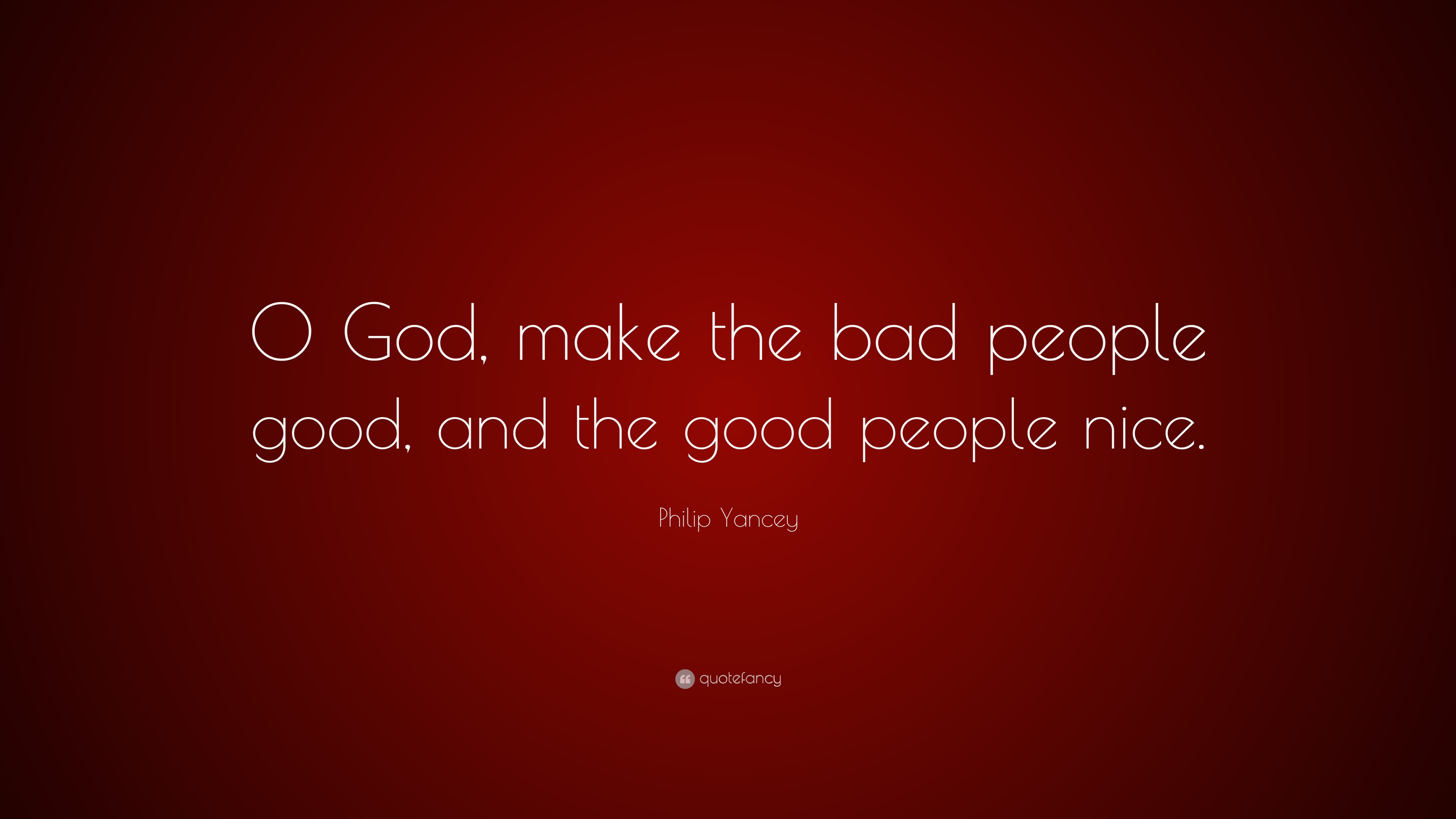 Philip Yancey Quote O God Make The Bad People Good And The Good
