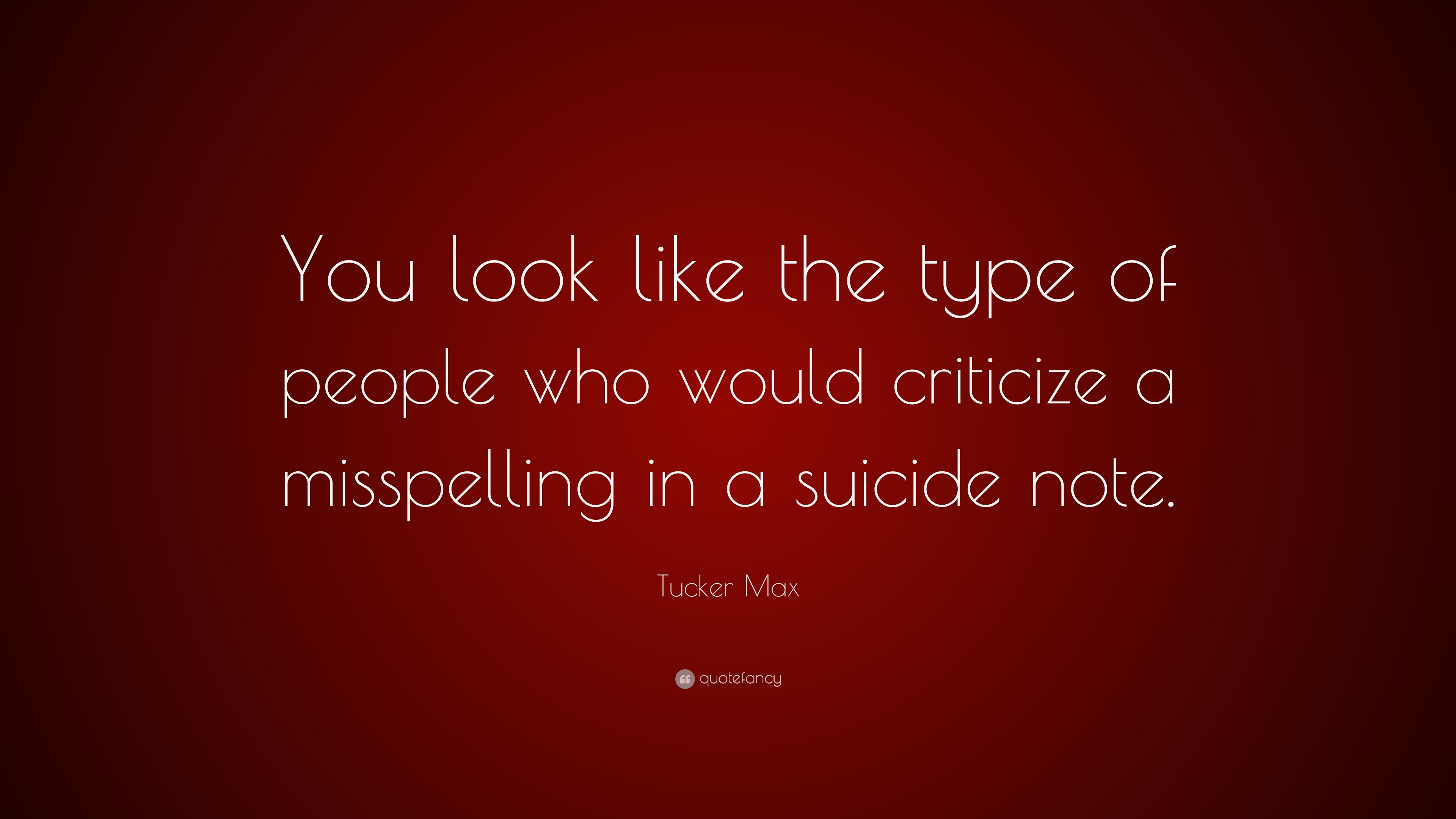 Tucker Max Quote You Look Like The Type Of People Who Would Criticize A