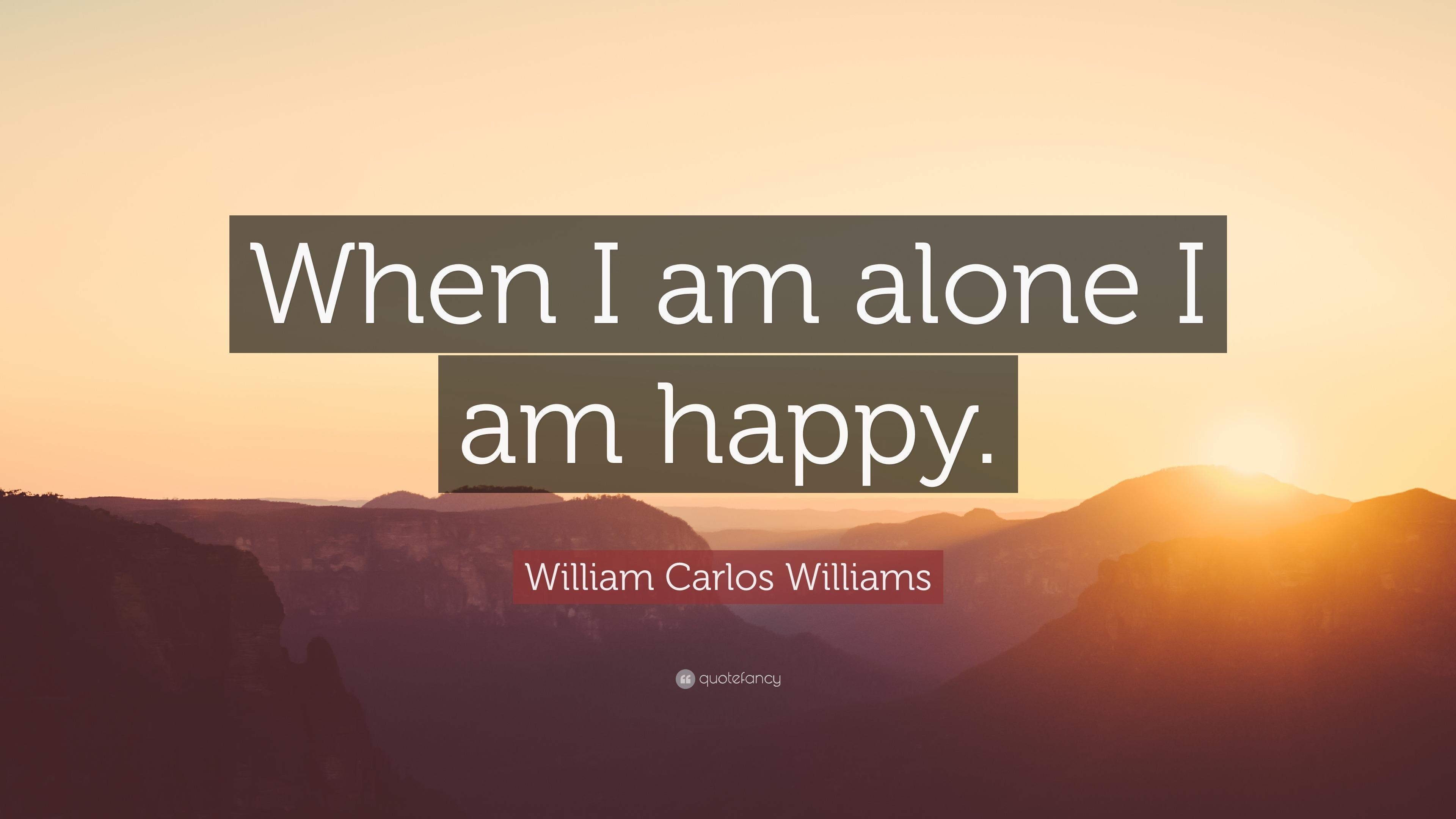 William Carlos Williams Quote When I Am Alone I Am Happy 9