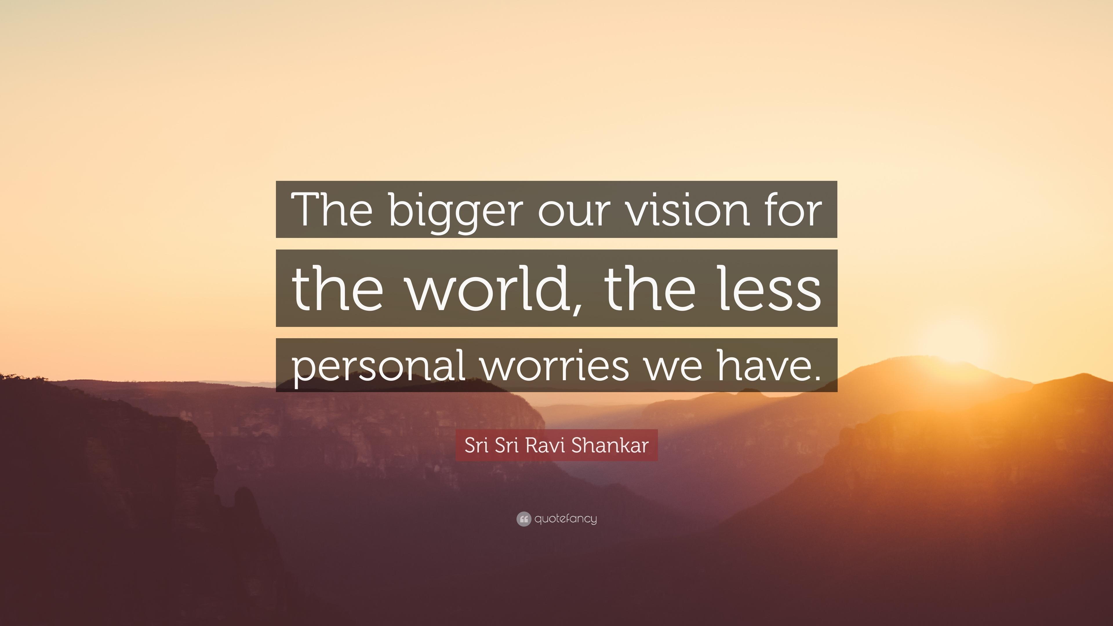 Sri Sri Ravi Shankar Quote The Bigger Our Vision For The World