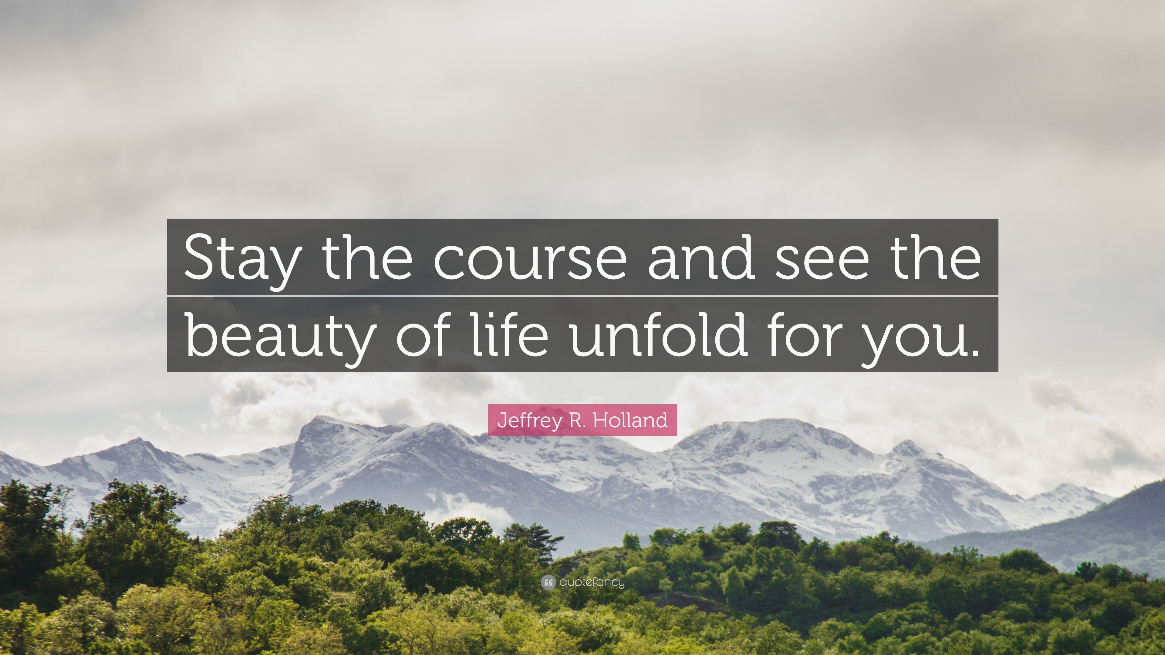 Jeffrey R Holland Quote Stay The Course And See The Beauty Of