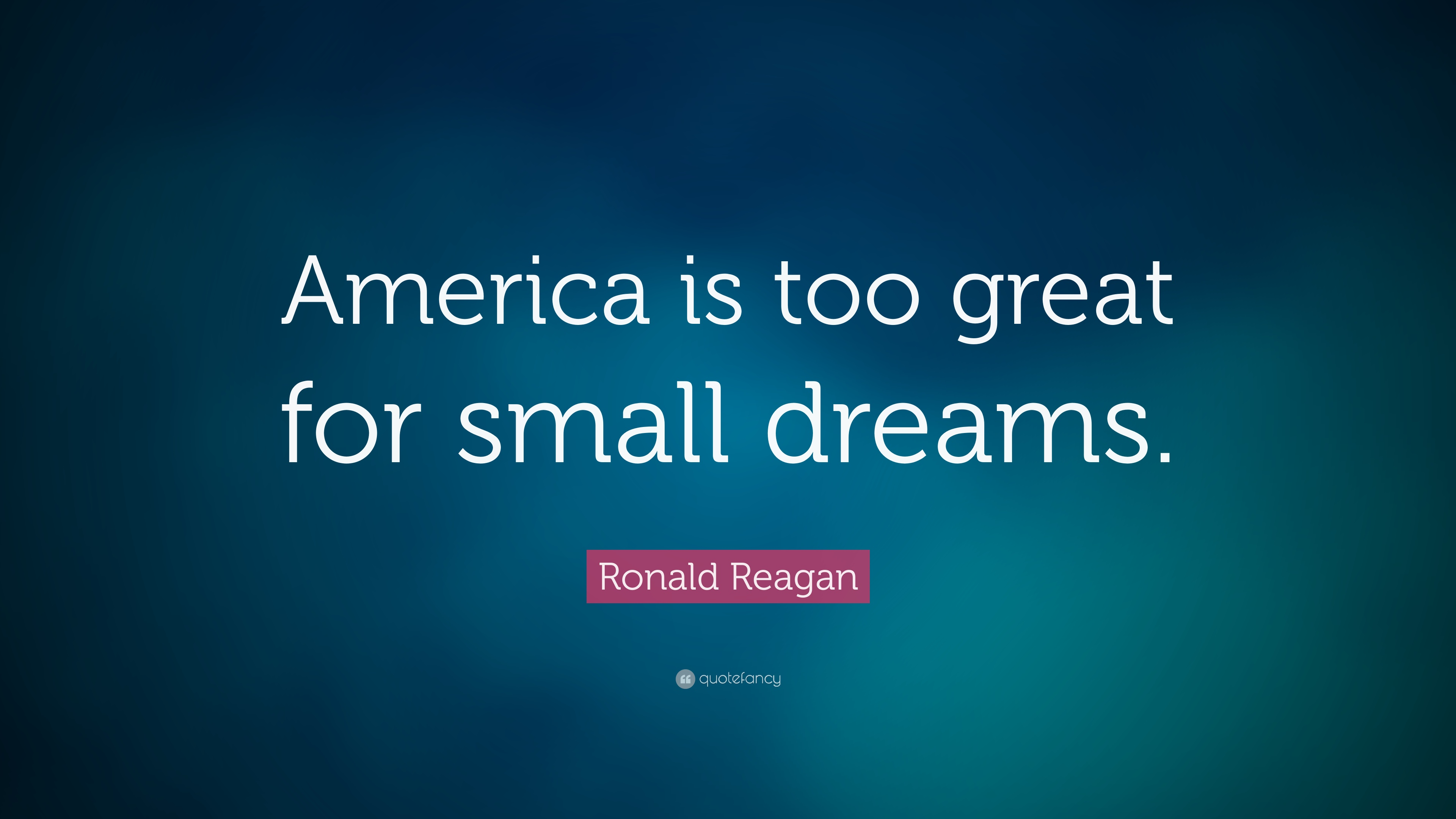 """Great Small Quotes Ronald Reagan Quote """"America Is Too Great For Small Dreams."""" 18"""