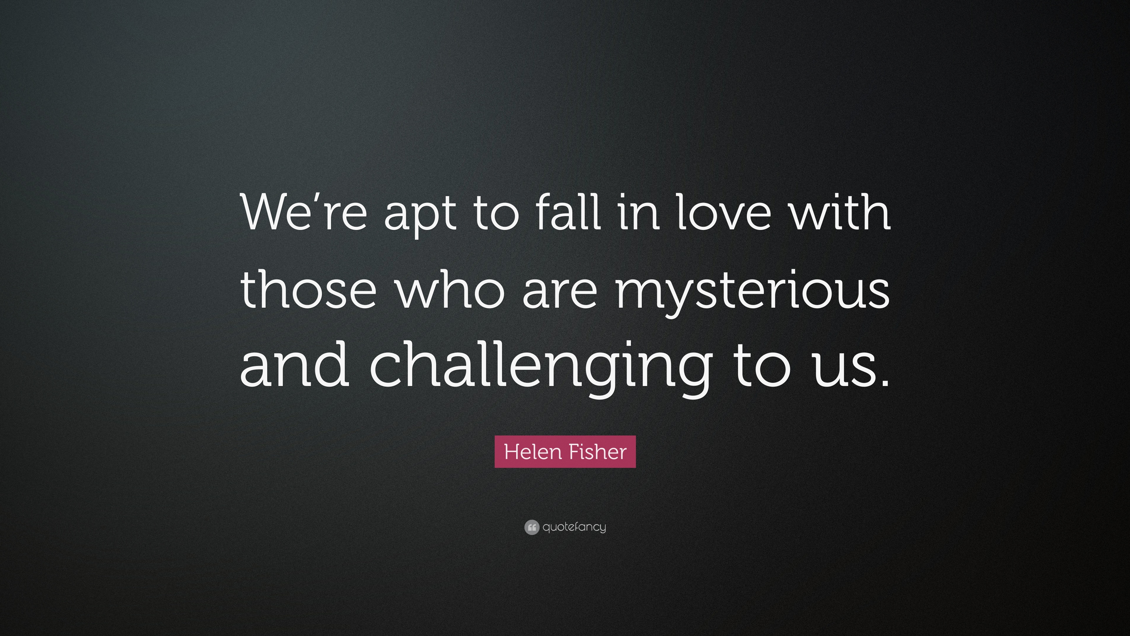 Helen Fisher Quote Were Apt To Fall In Love With Those Who Are