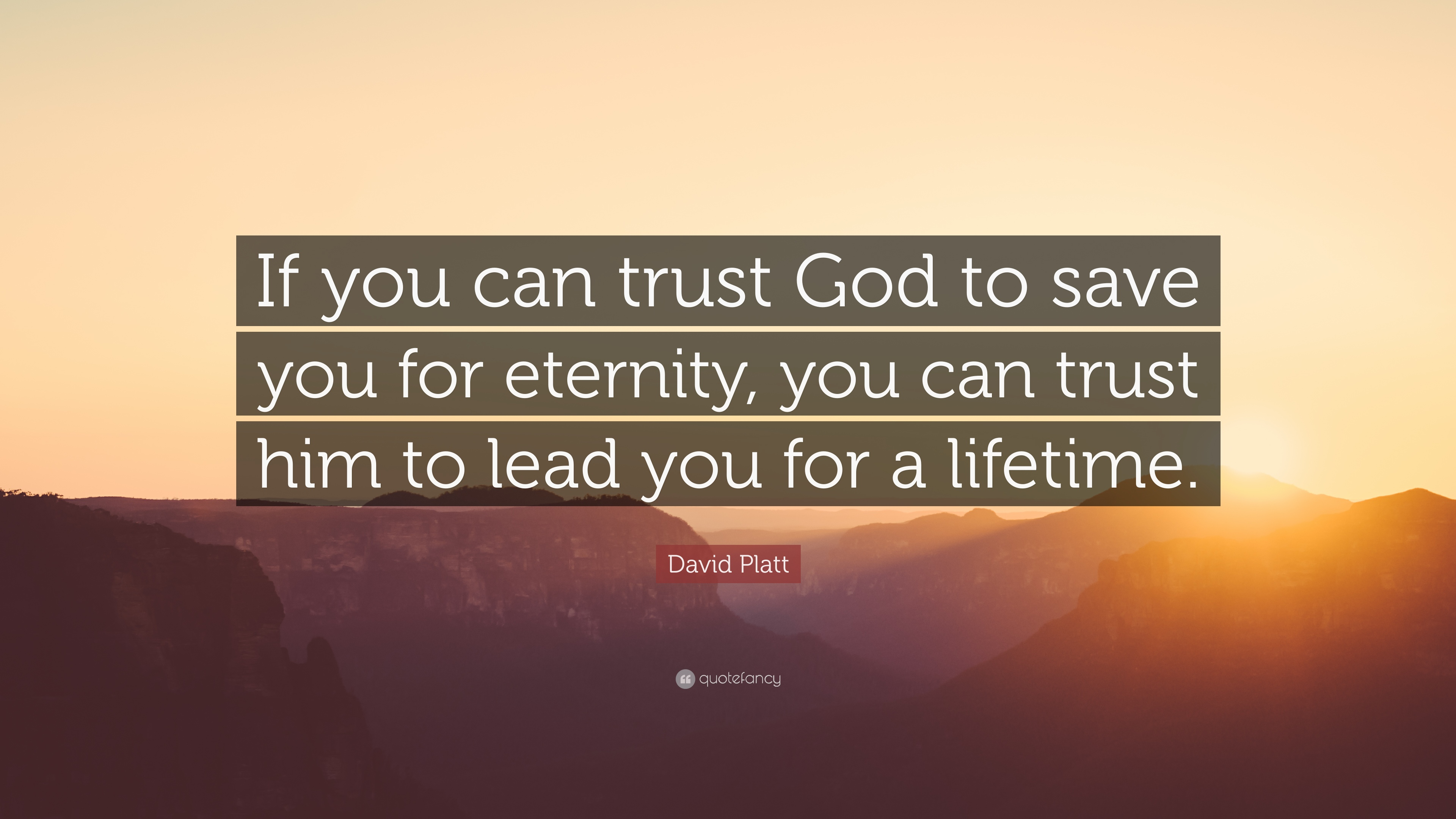 "Trust God Quotes David Platt Quote: ""If you can trust God to save you for eternity  Trust God Quotes"