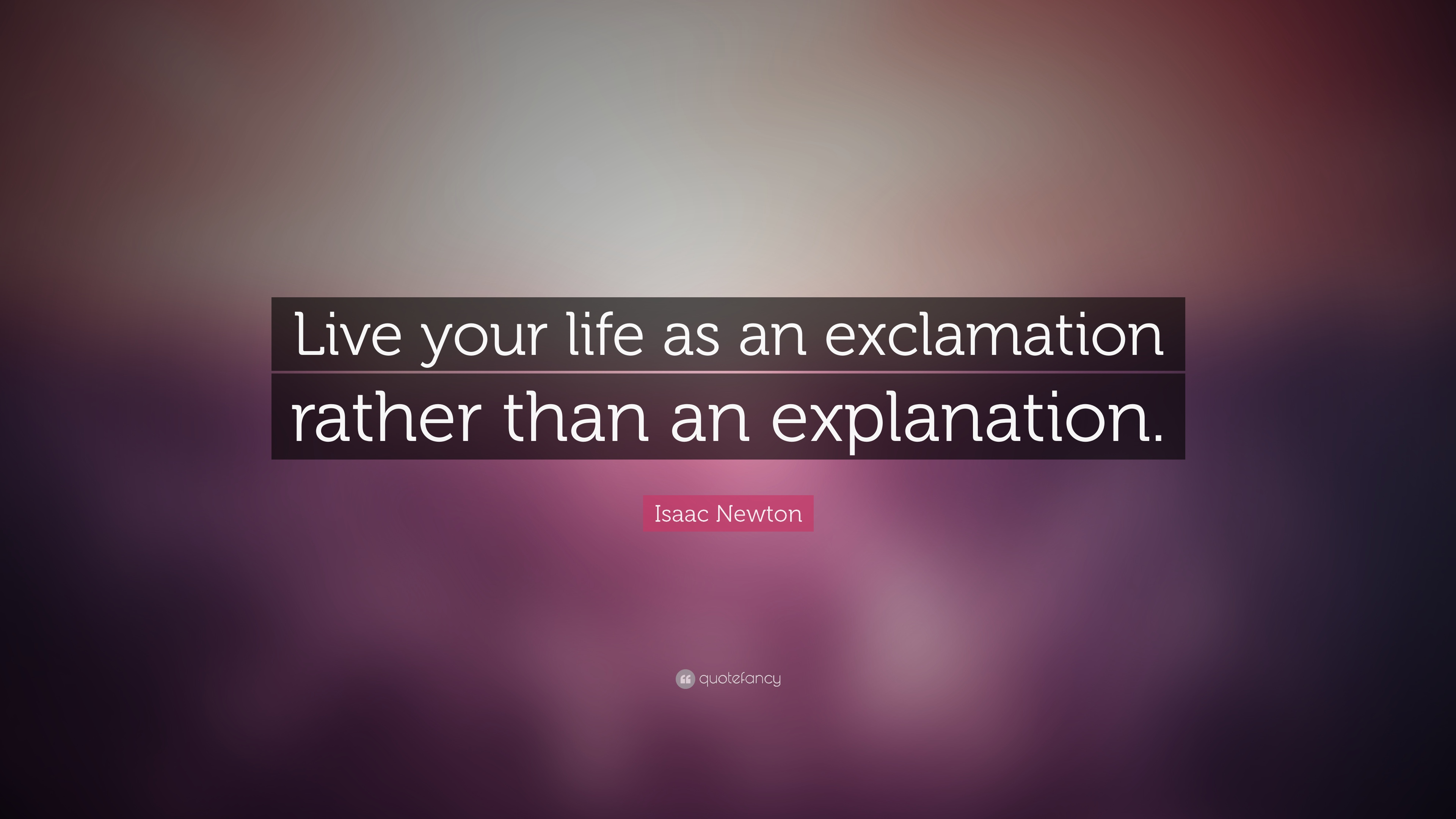 Isaac Newton Quote: U201cLive Your Life As An Exclamation Rather Than An  Explanation.