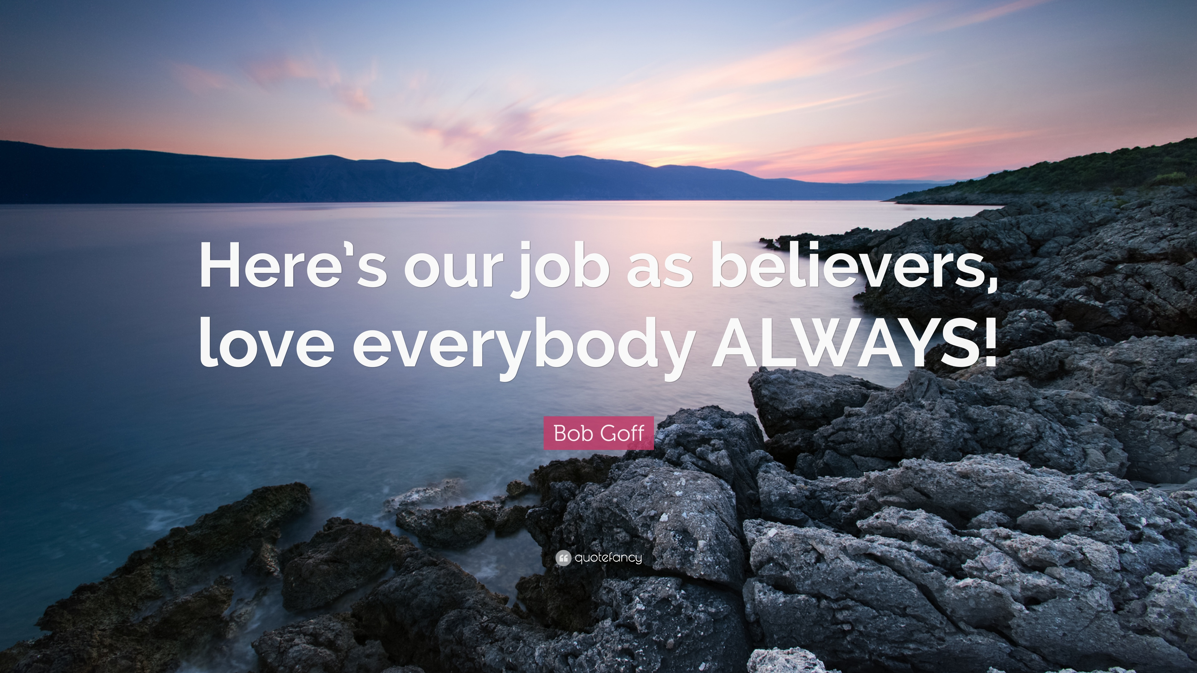 Bob Goff Quote Heres Our Job As Believers Love Everybody Always