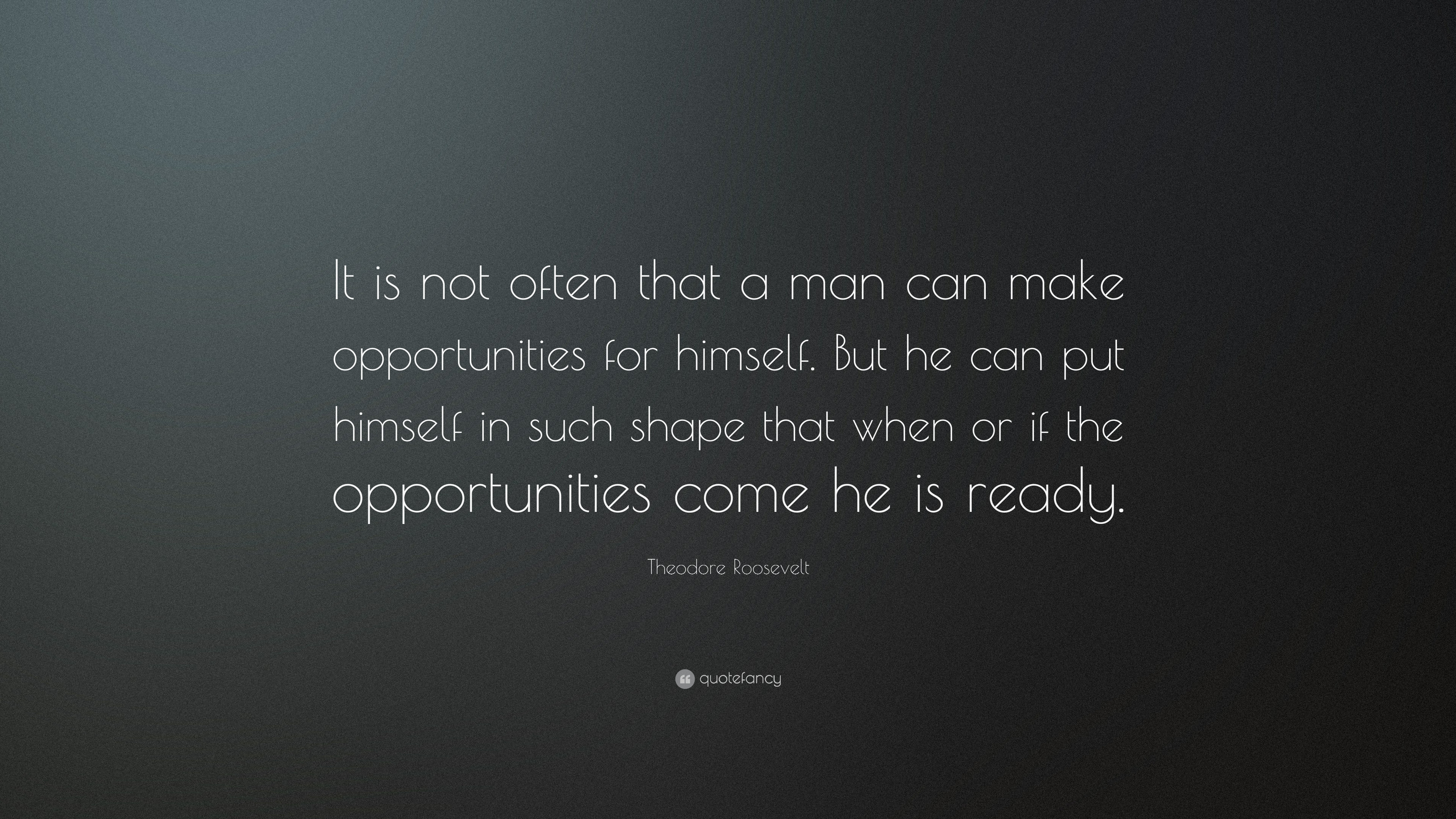 "Theodore Roosevelt Quote Theodore Roosevelt Quote ""It Is Not Often That A Man Can Make"