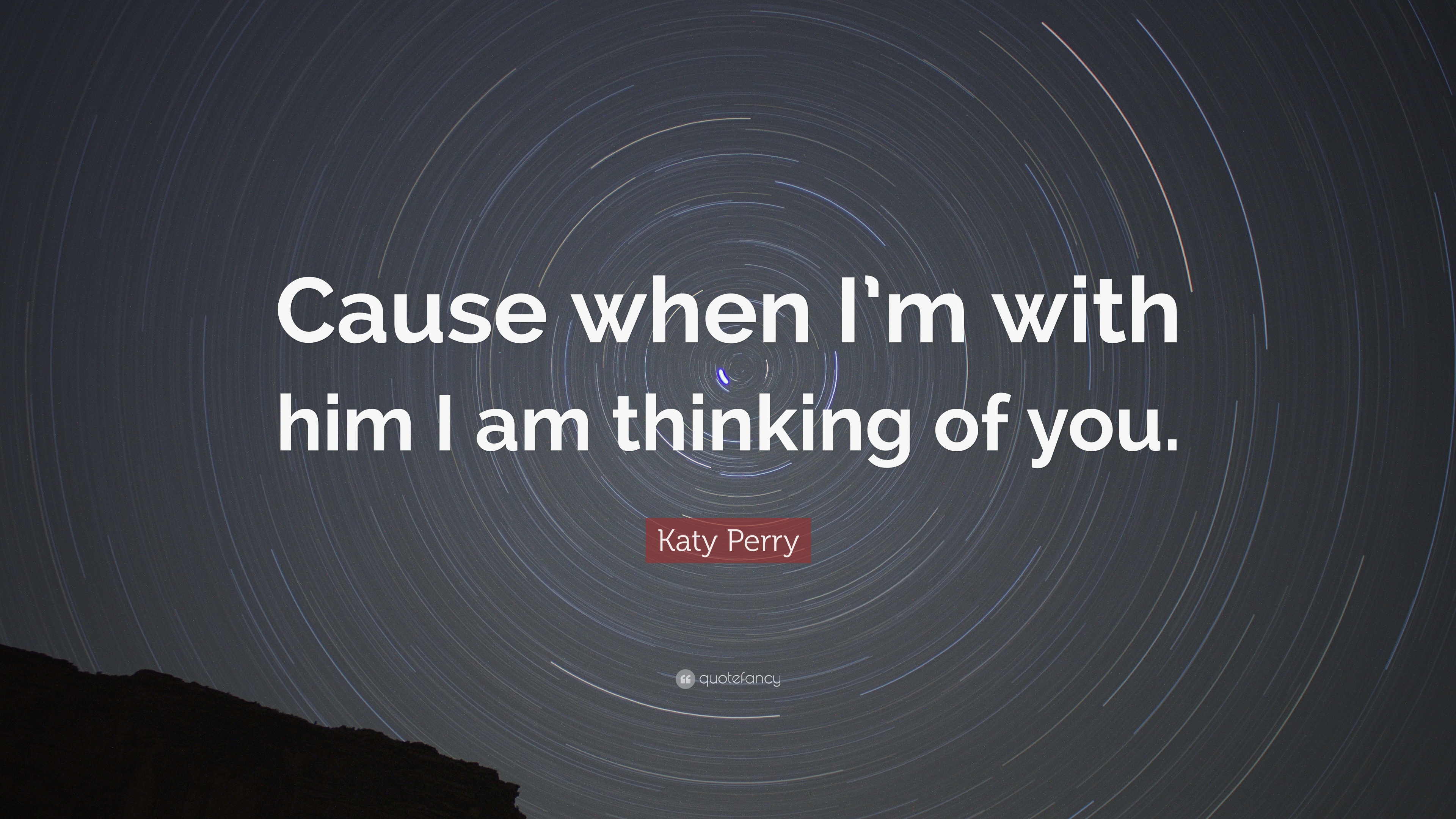 Katy Perry Quote Cause When Im With Him I Am Thinking Of You