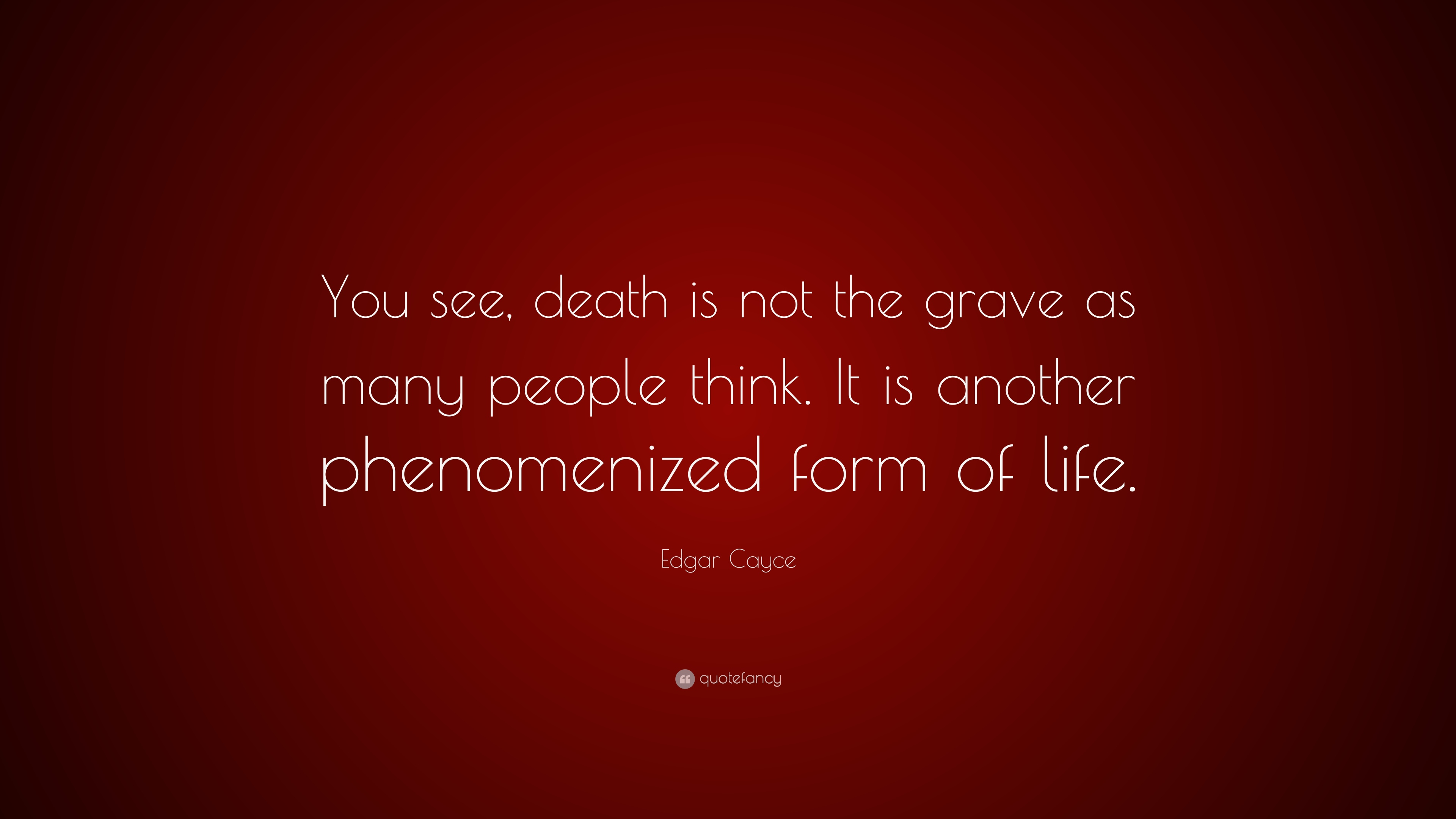 """Edgar Cayce Quote: """"You see, death is not the grave as many"""