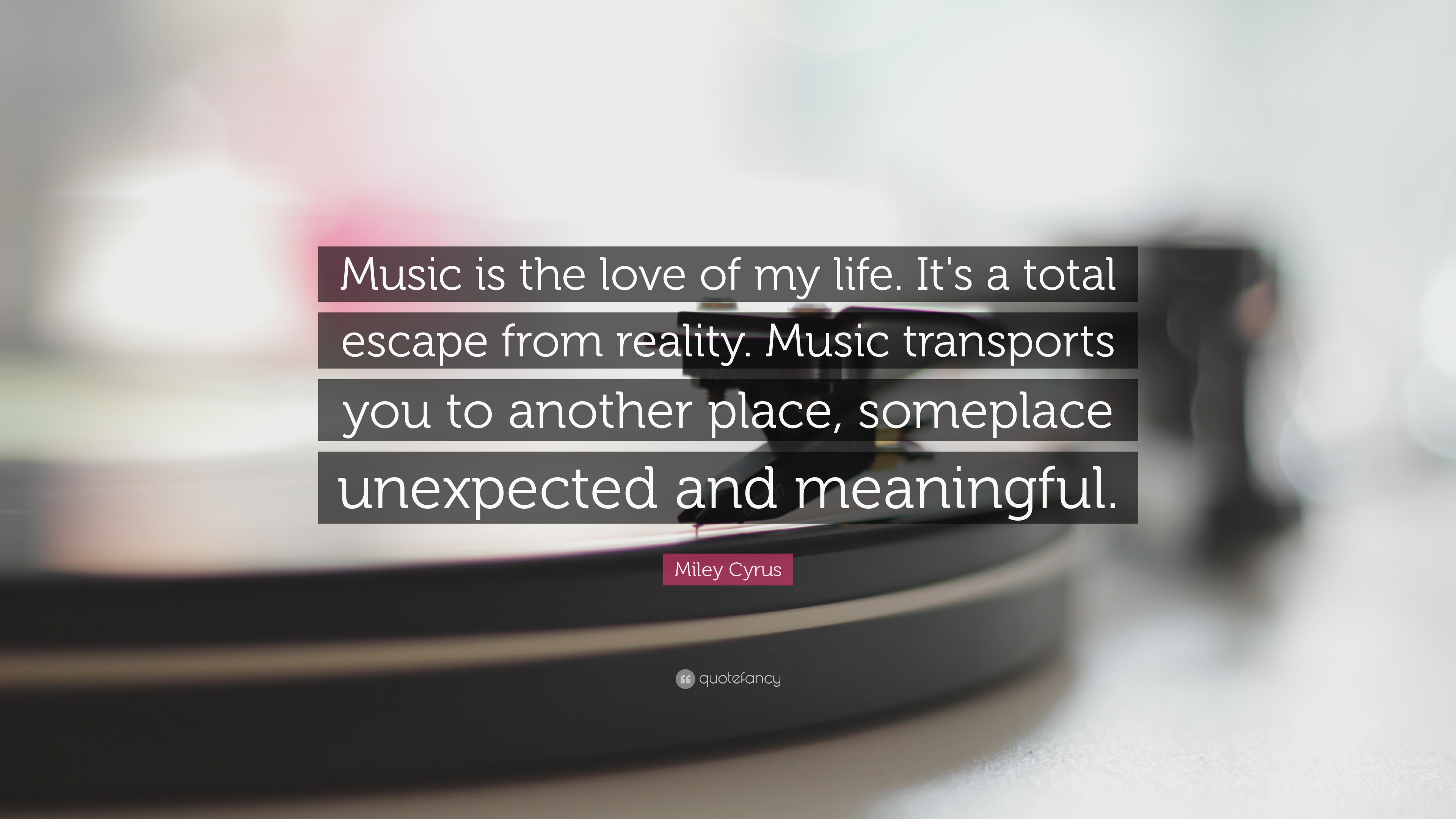 Miley Cyrus Quote Music Is The Love Of My Life It S A Total Escape From Reality Music Transports You To Another Place Someplace Unexpec 12 Wallpapers Quotefancy