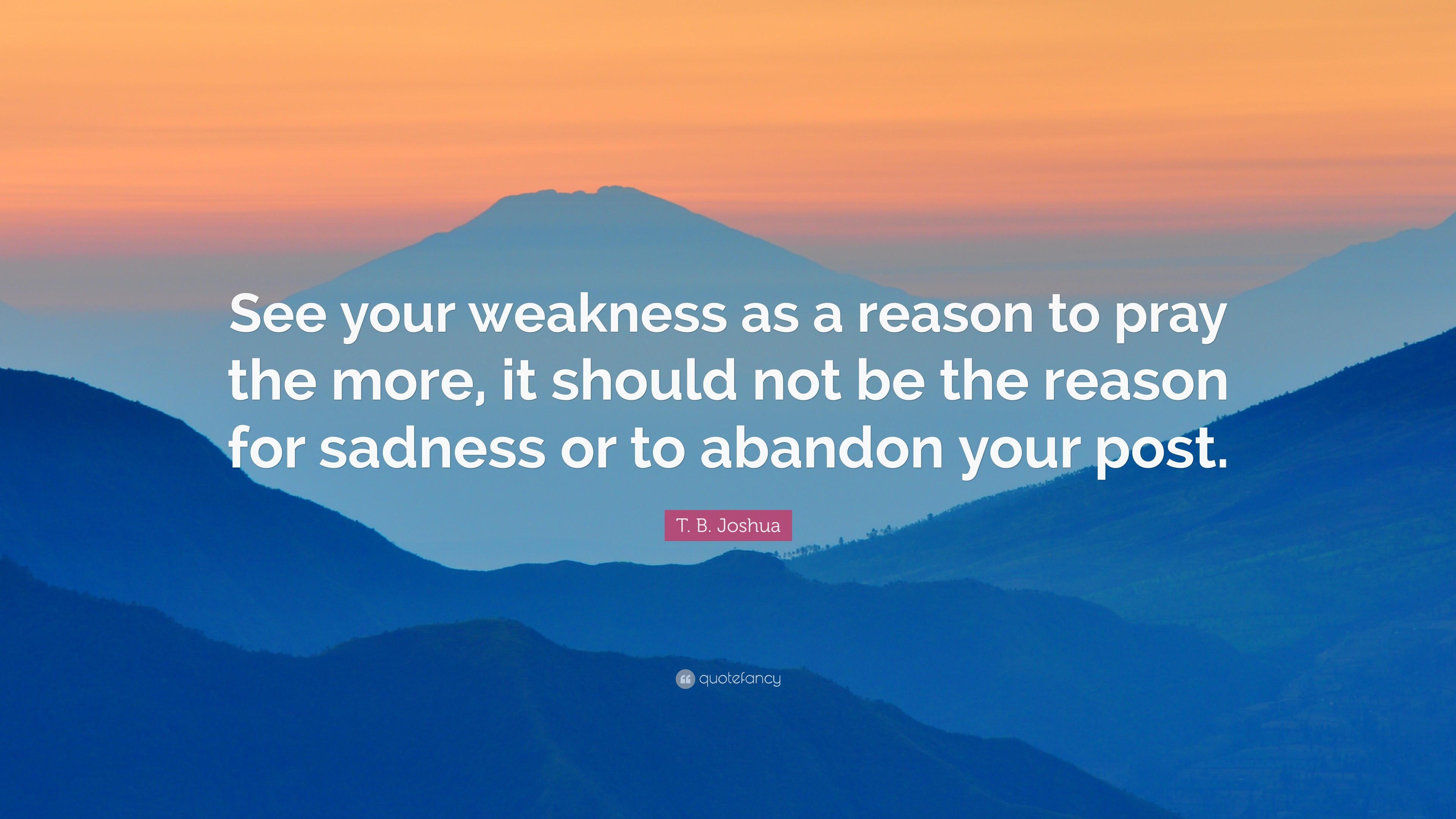 T B Joshua Quote See Your Weakness As A Reason To Pray The More It Should Not Be The Reason For Sadness Or To Abandon Your Post 9 Wallpapers Quotefancy