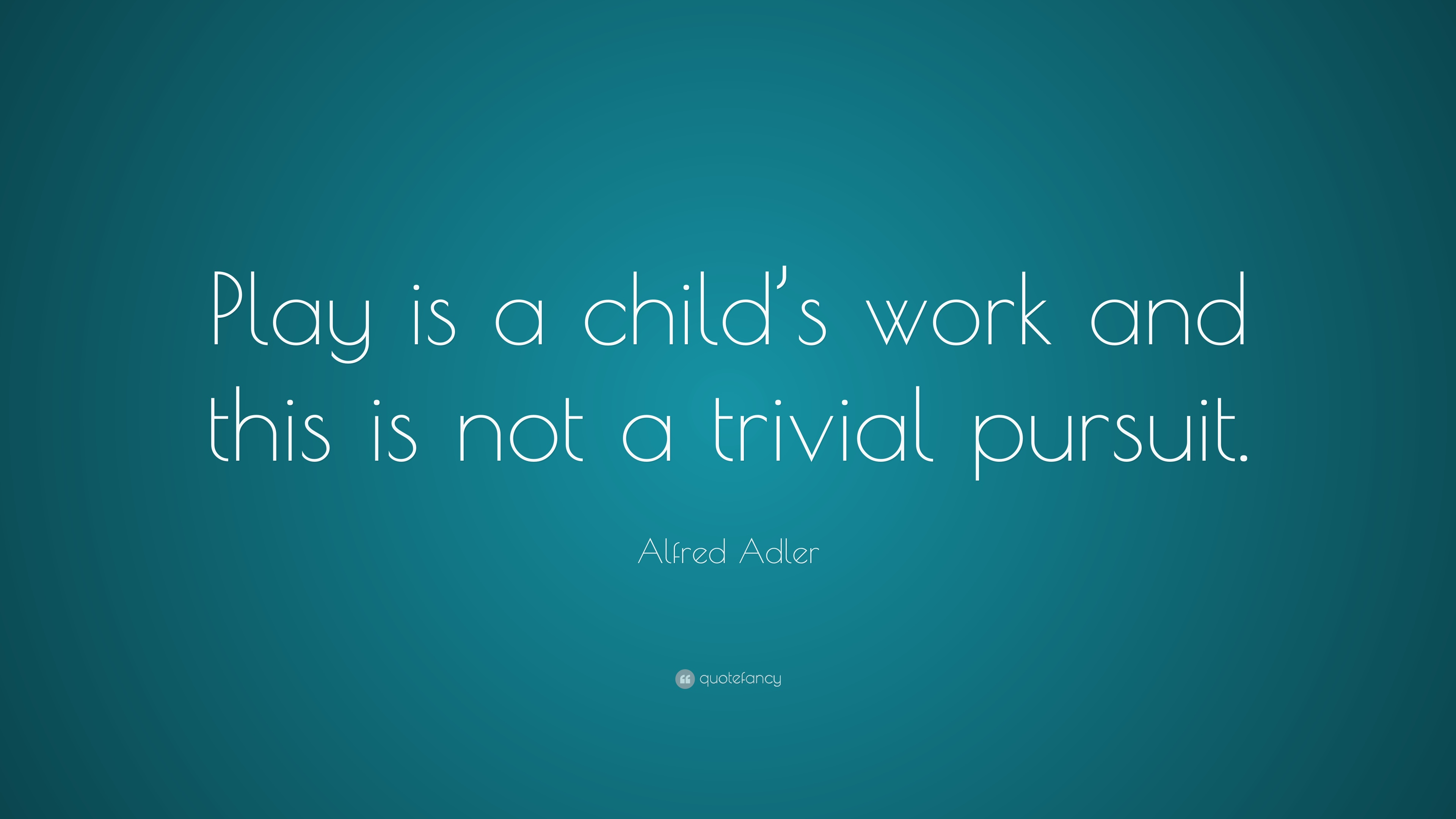 "Quotes About Play Alfred Adler Quote ""Play Is A Child's Work And This Is Not A"
