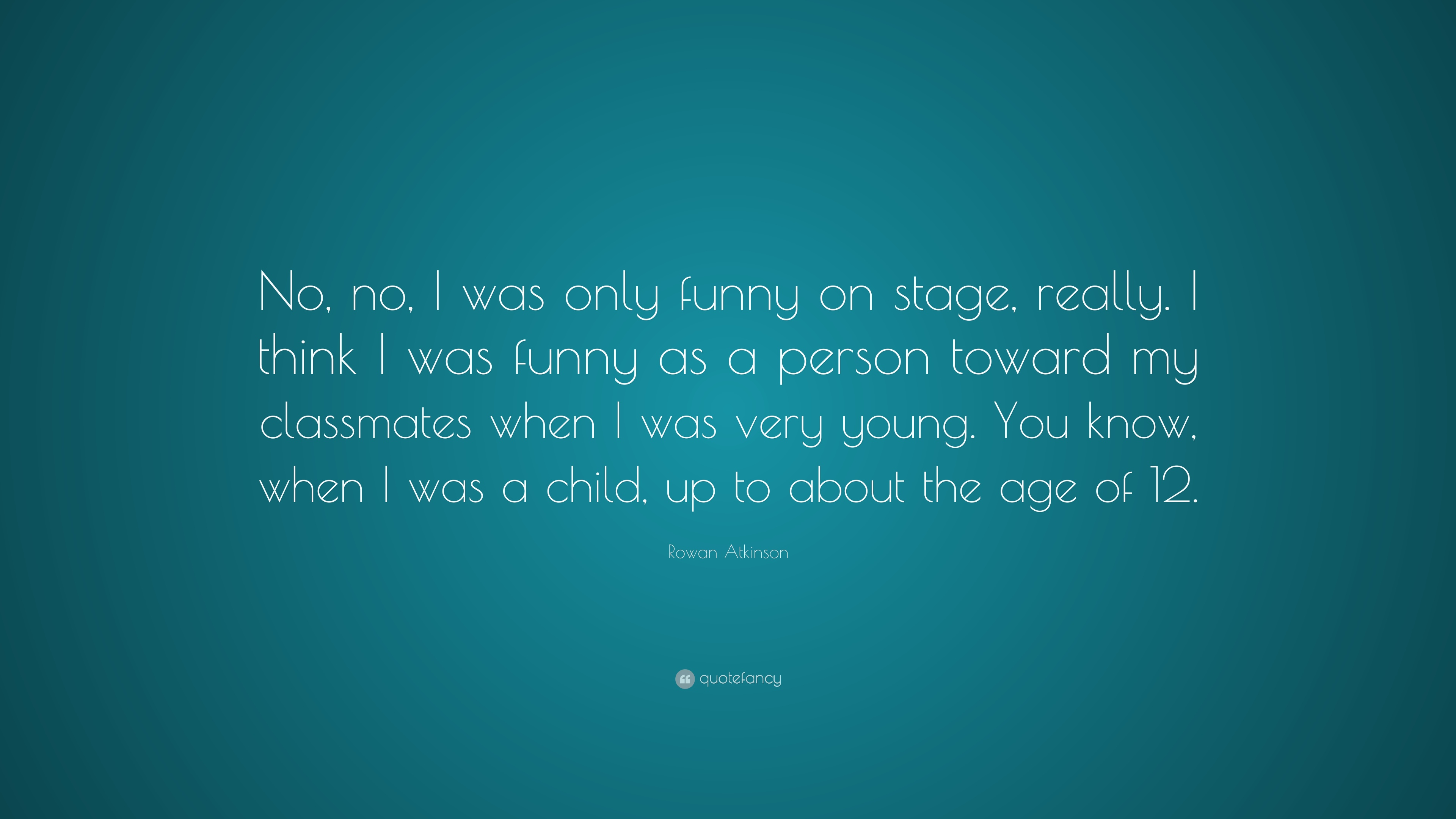 Rowan Atkinson Quote No No I Was Only Funny On Stage Really I