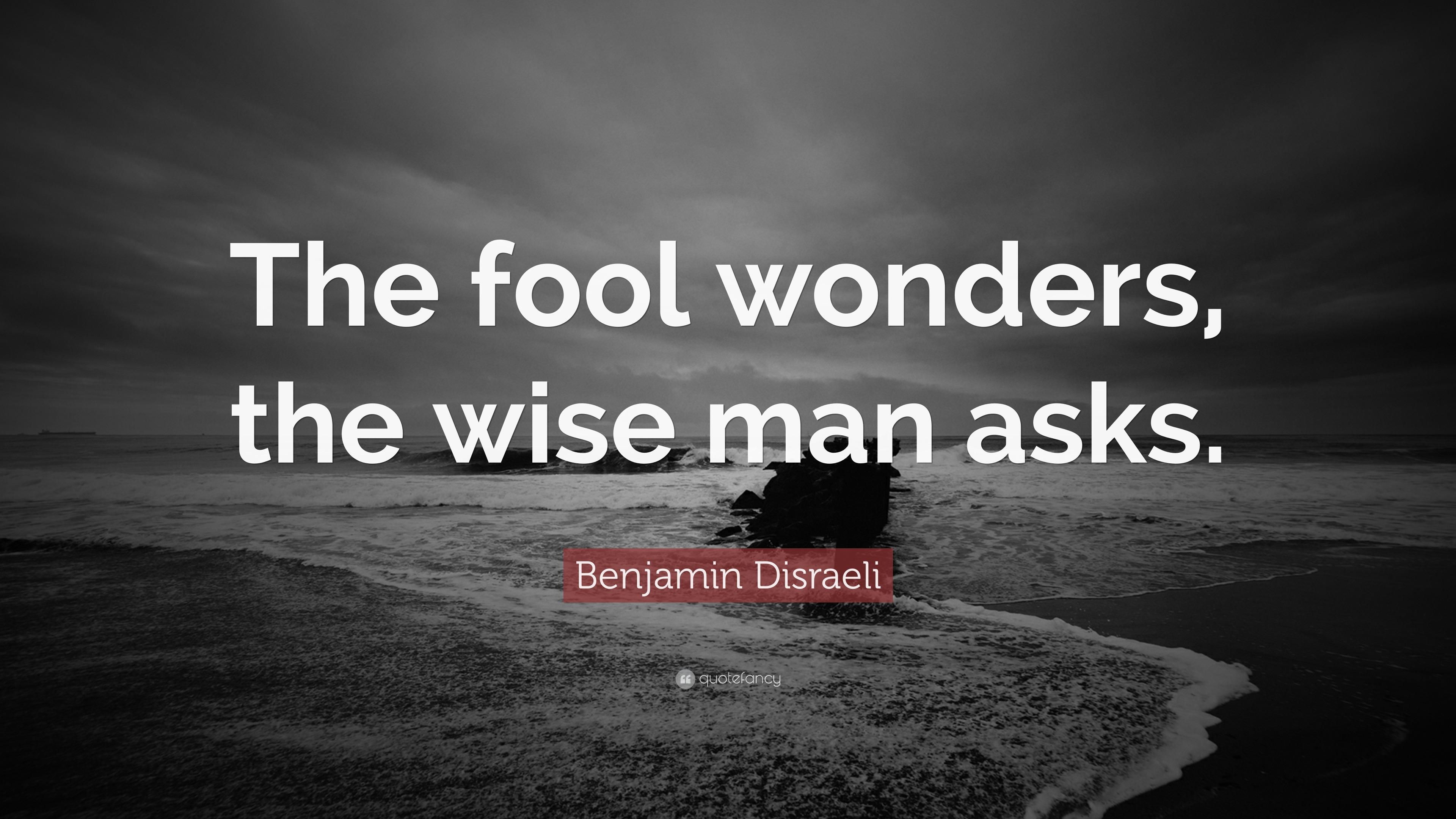 Benjamin Disraeli Quote The Fool Wonders The Wise Man Asks 12