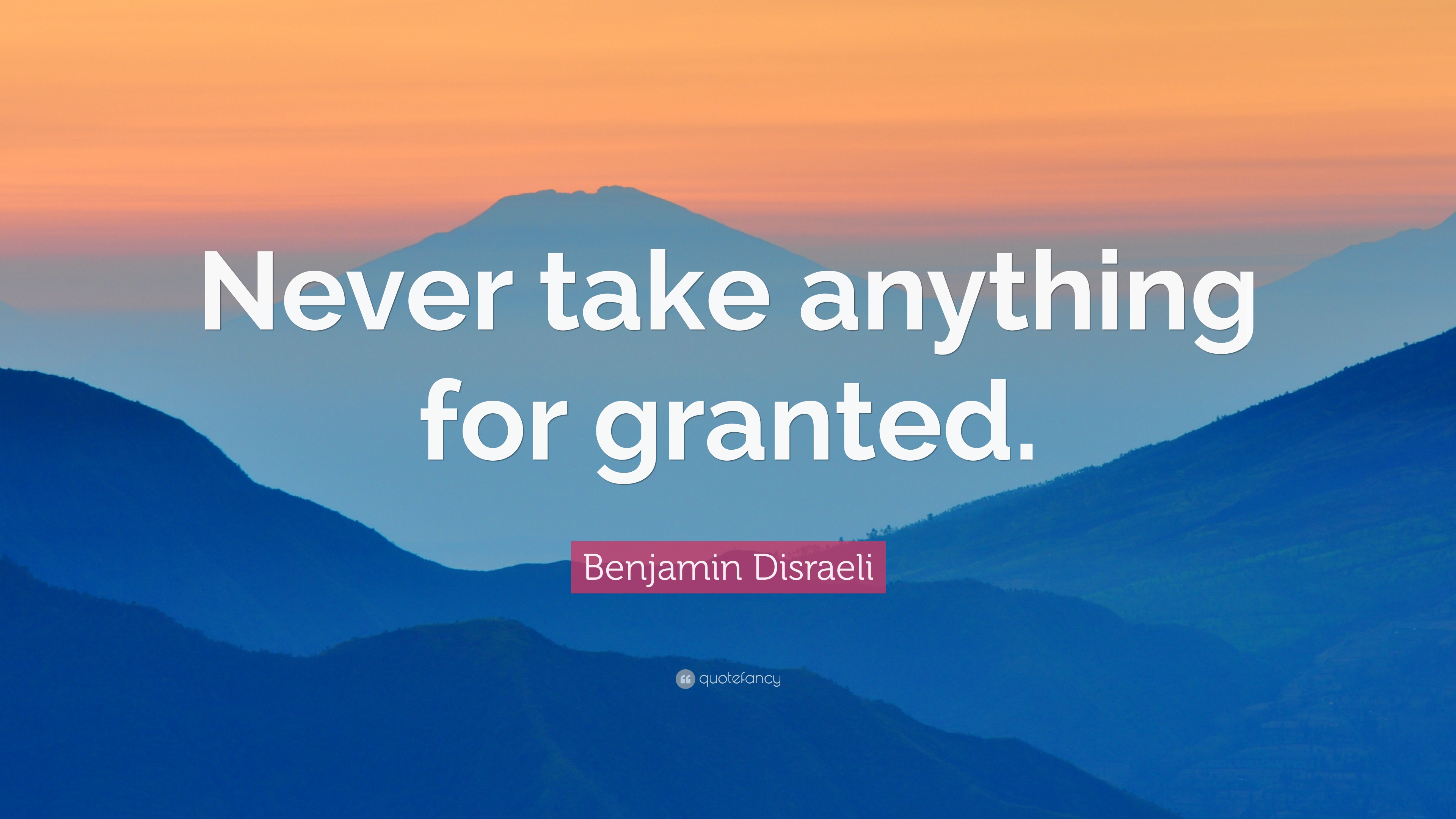 """Quotes Taking For Granted: Benjamin Disraeli Quote: """"Never Take Anything For Granted"""