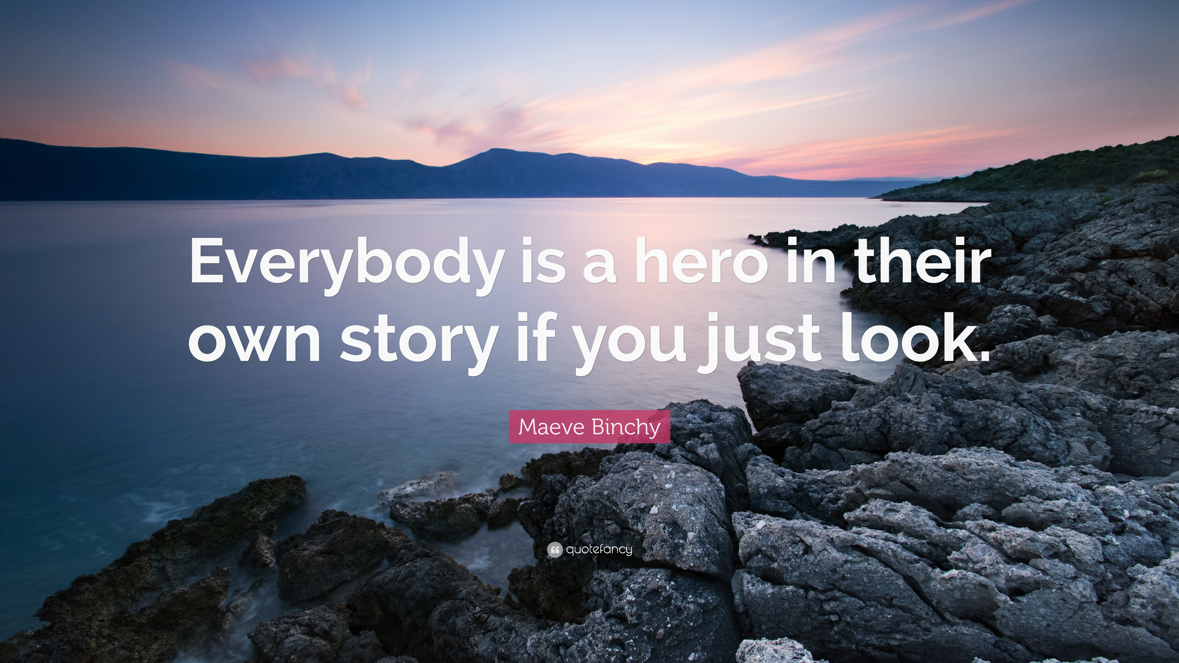 Maeve Binchy Quote Everybody Is A Hero In Their Own Story If You