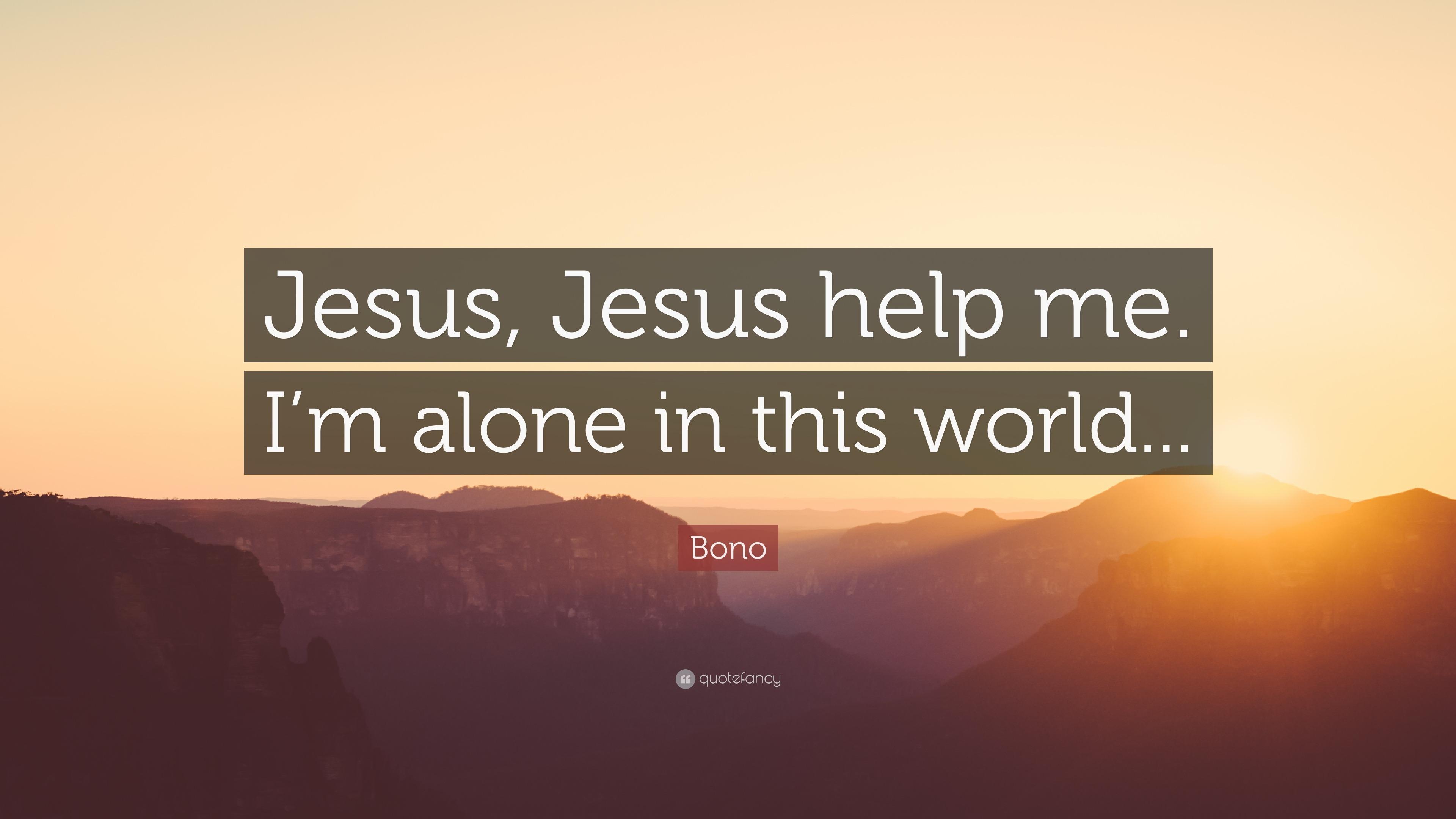 "Quotes Of Jesus Bono Quote ""Jesus Jesus Help Mei'm Alone In This World."" 12"