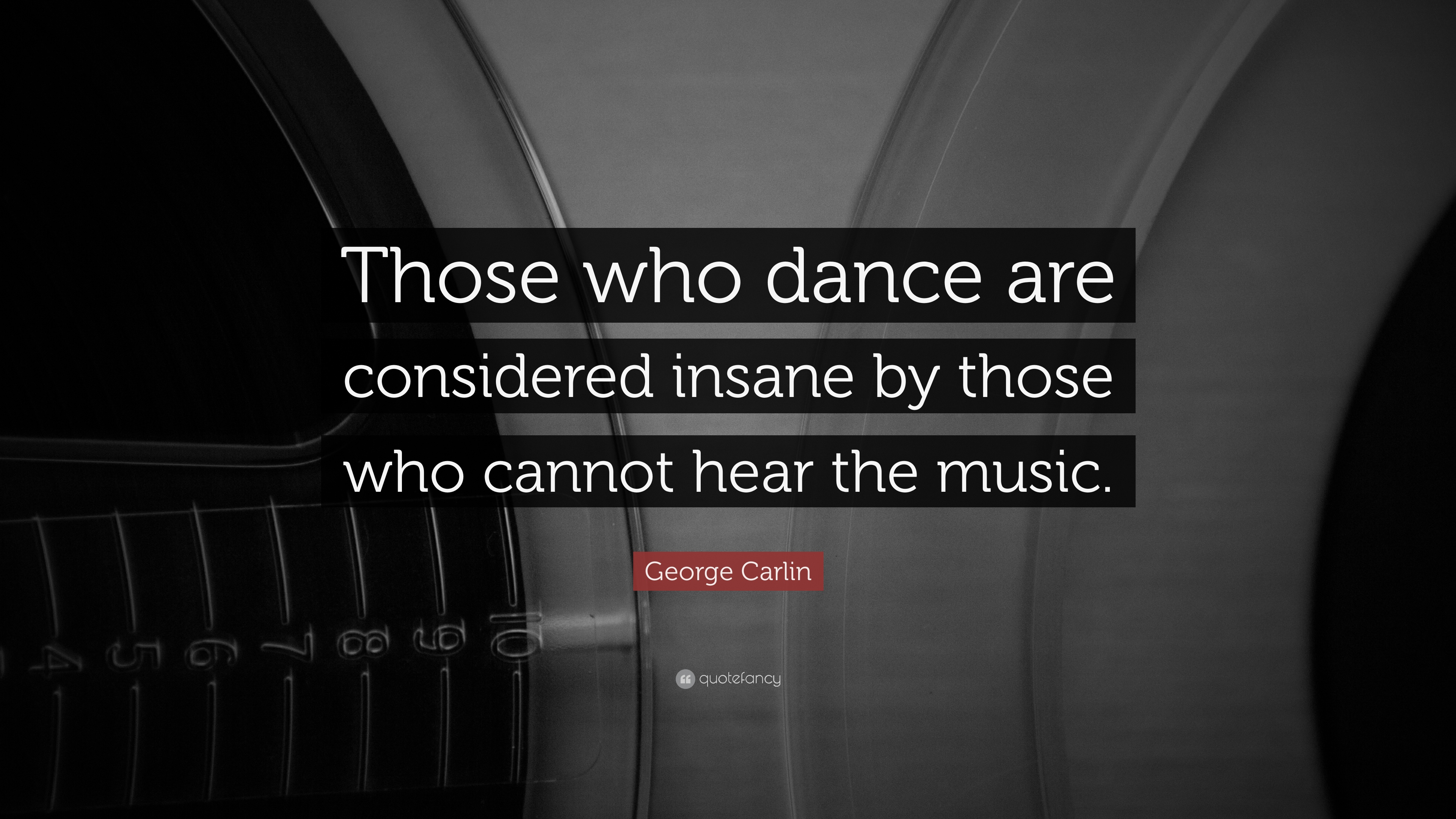 George Carlin Quote Those Who Dance Are Considered Insane By Those