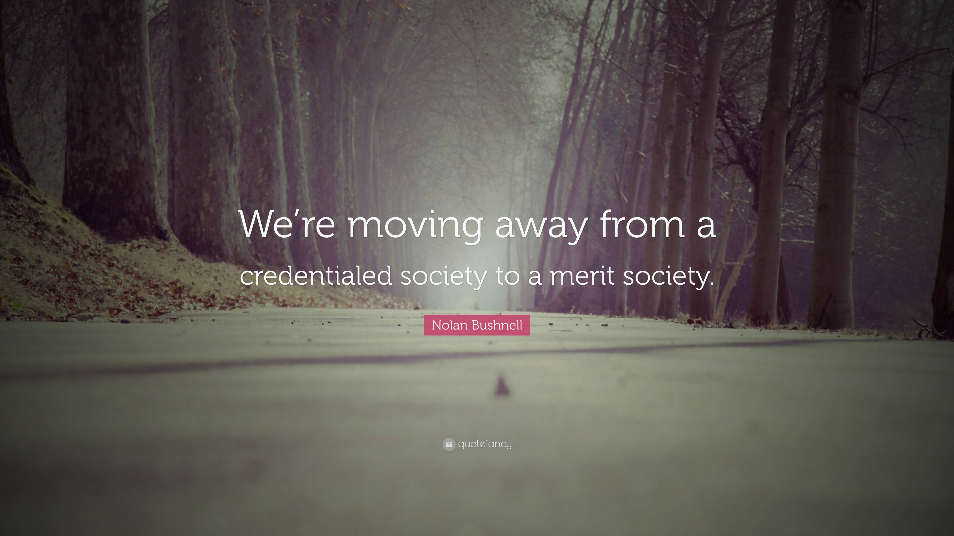 "Quotes About Moving Away Nolan Bushnell Quote ""We're Moving Away From A Credentialed"