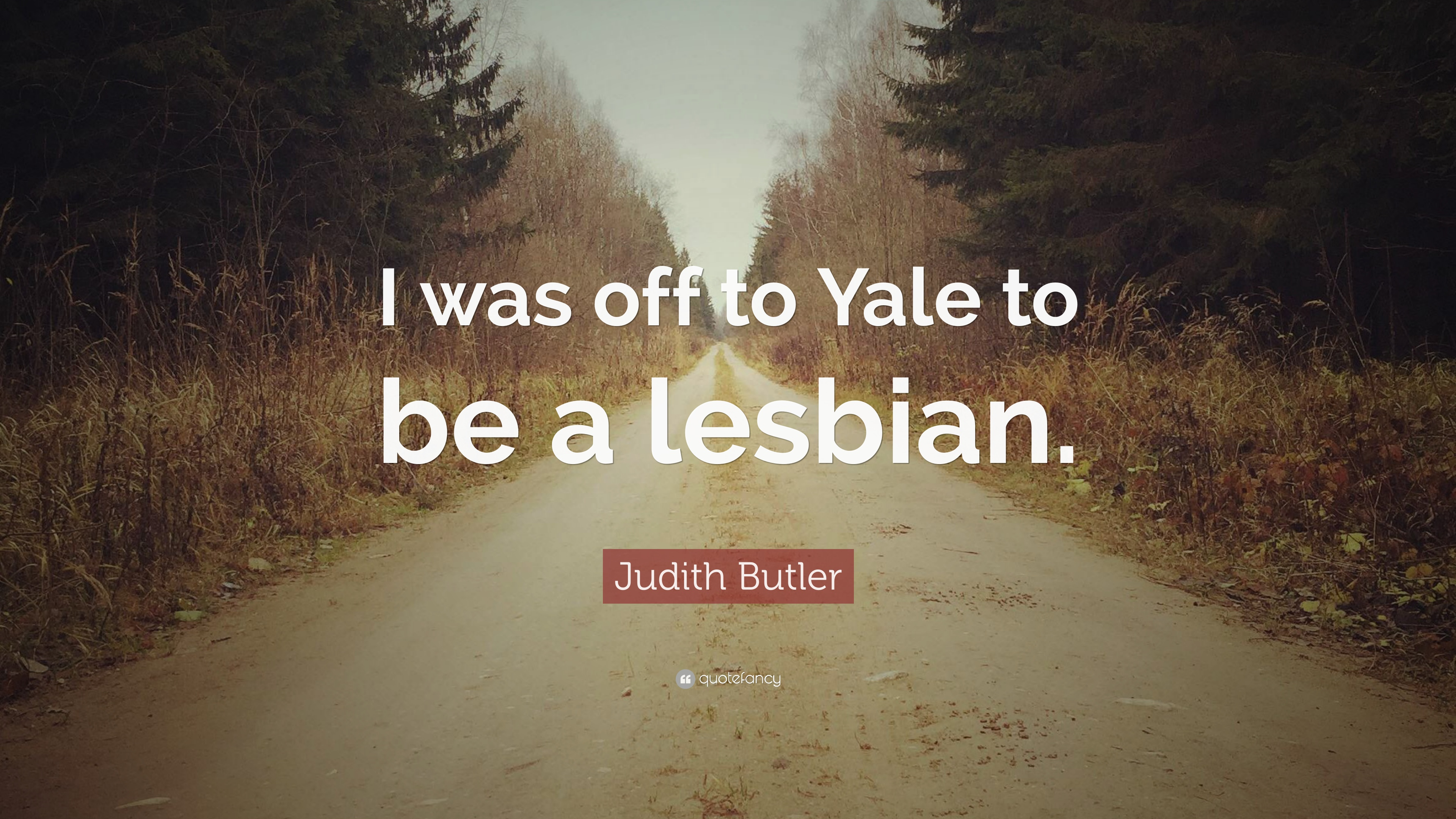 "Judith Butler Quote ""I was off to Yale to be a lesbian """