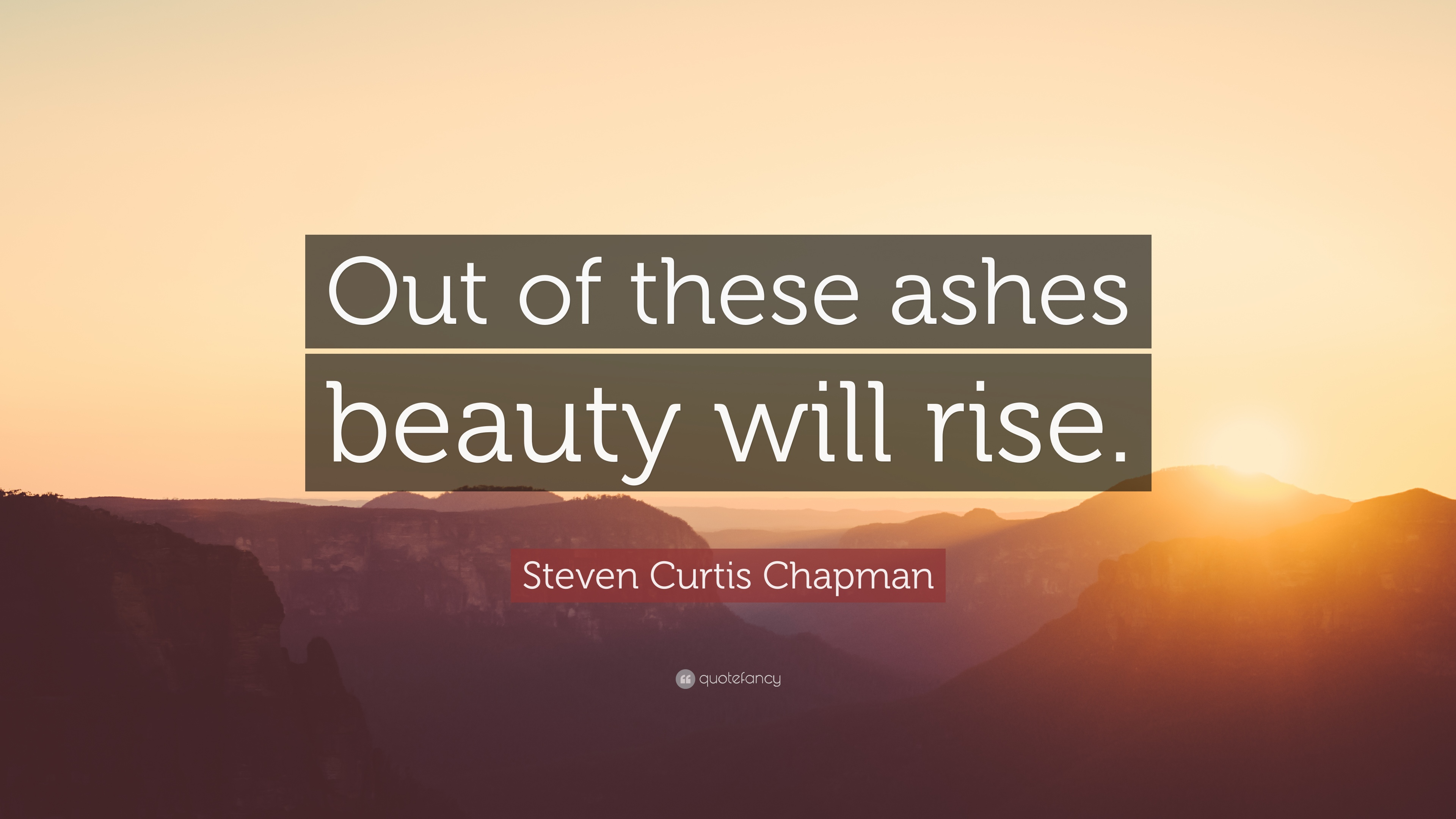 Steven Curtis Chapman Quote Out Of These Ashes Beauty Will Rise