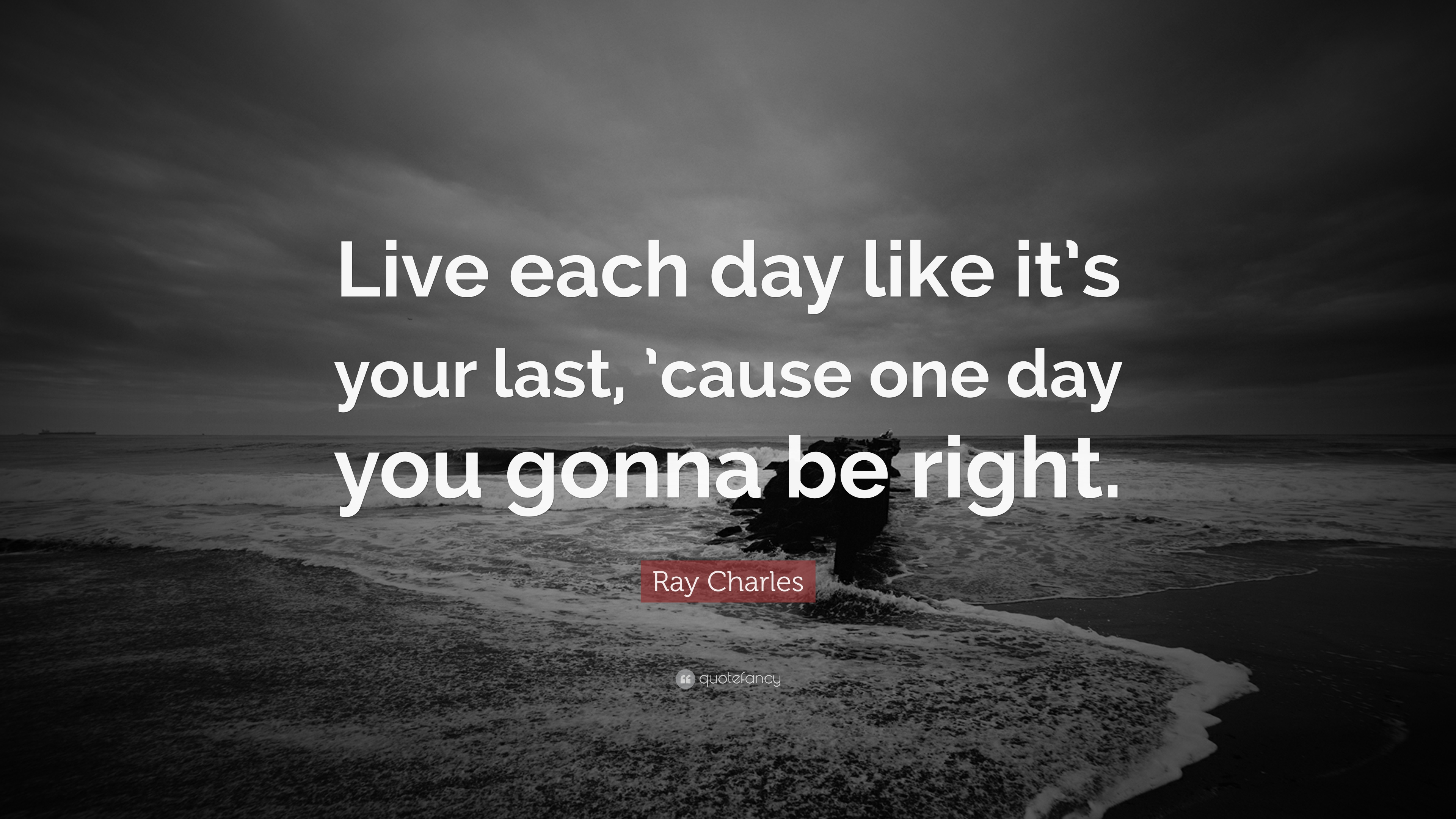 Ray Charles Quote Live Each Day Like It S Your Last Cause One Day You Gonna Be Right 9 Wallpapers Quotefancy