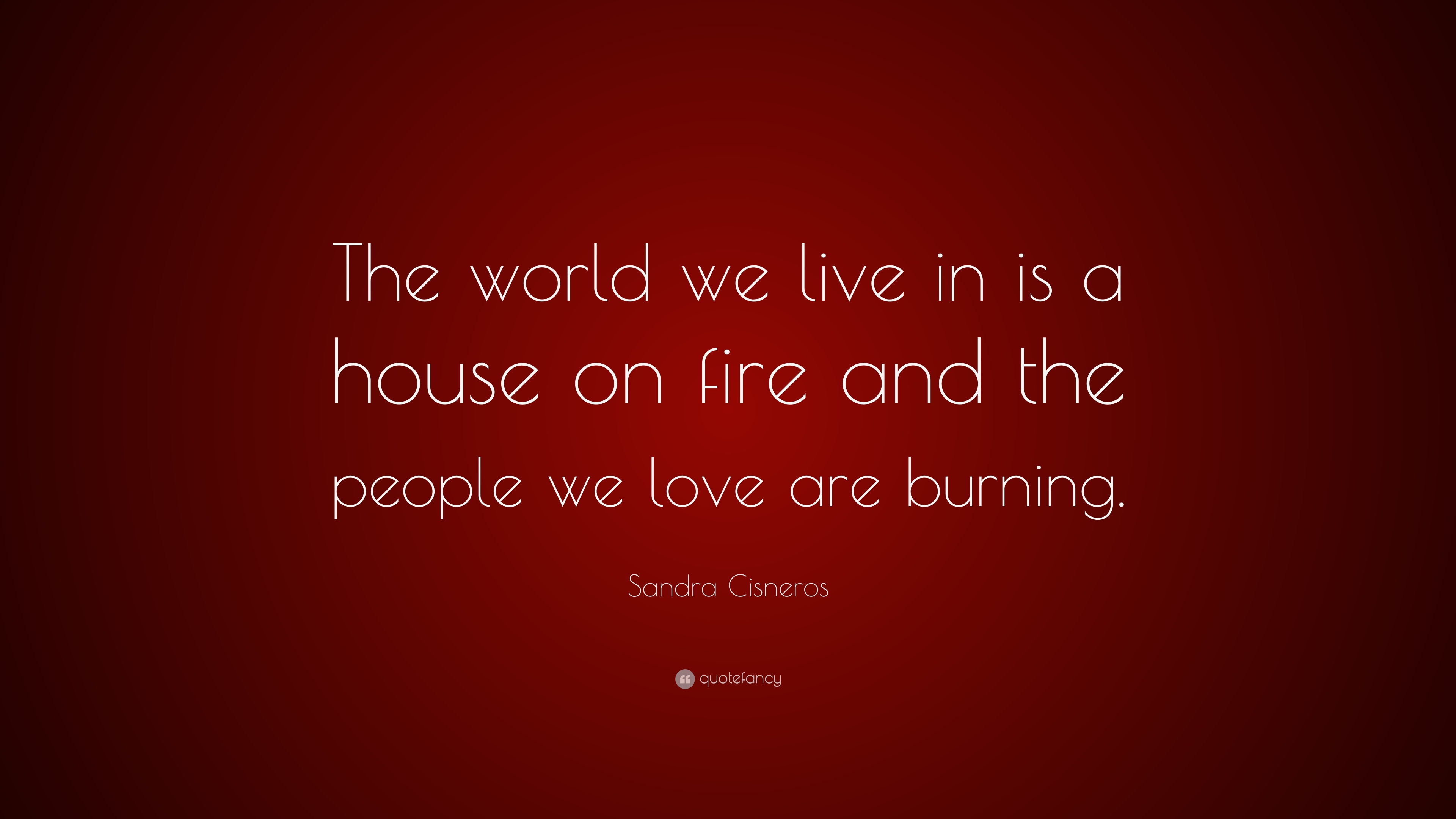 Sandra Cisneros Quote The World We Live In Is A House On Fire And