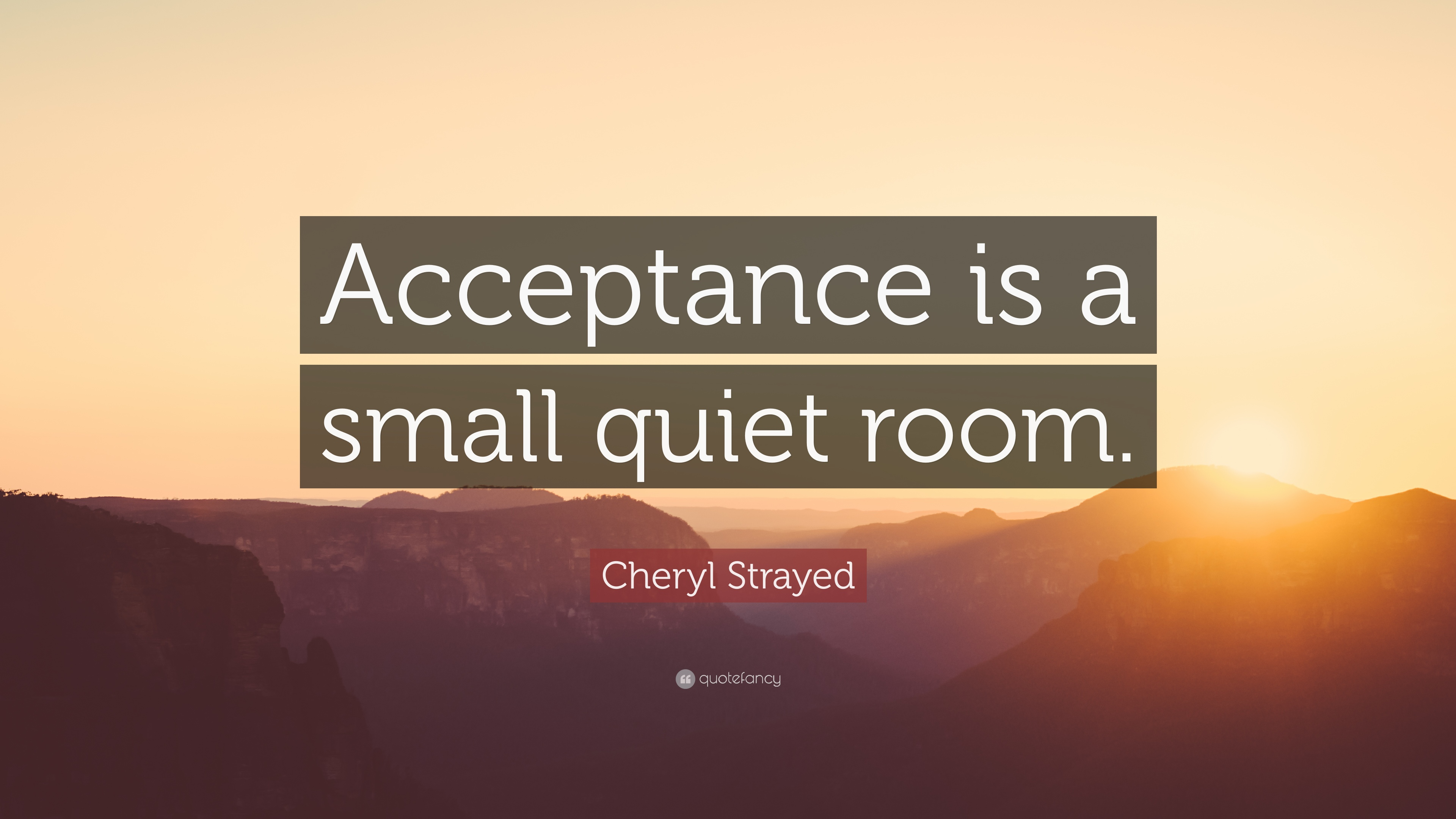 "Acceptance Quotes Cheryl Strayed Quote ""Acceptance Is A Small Quiet Room."" 12"