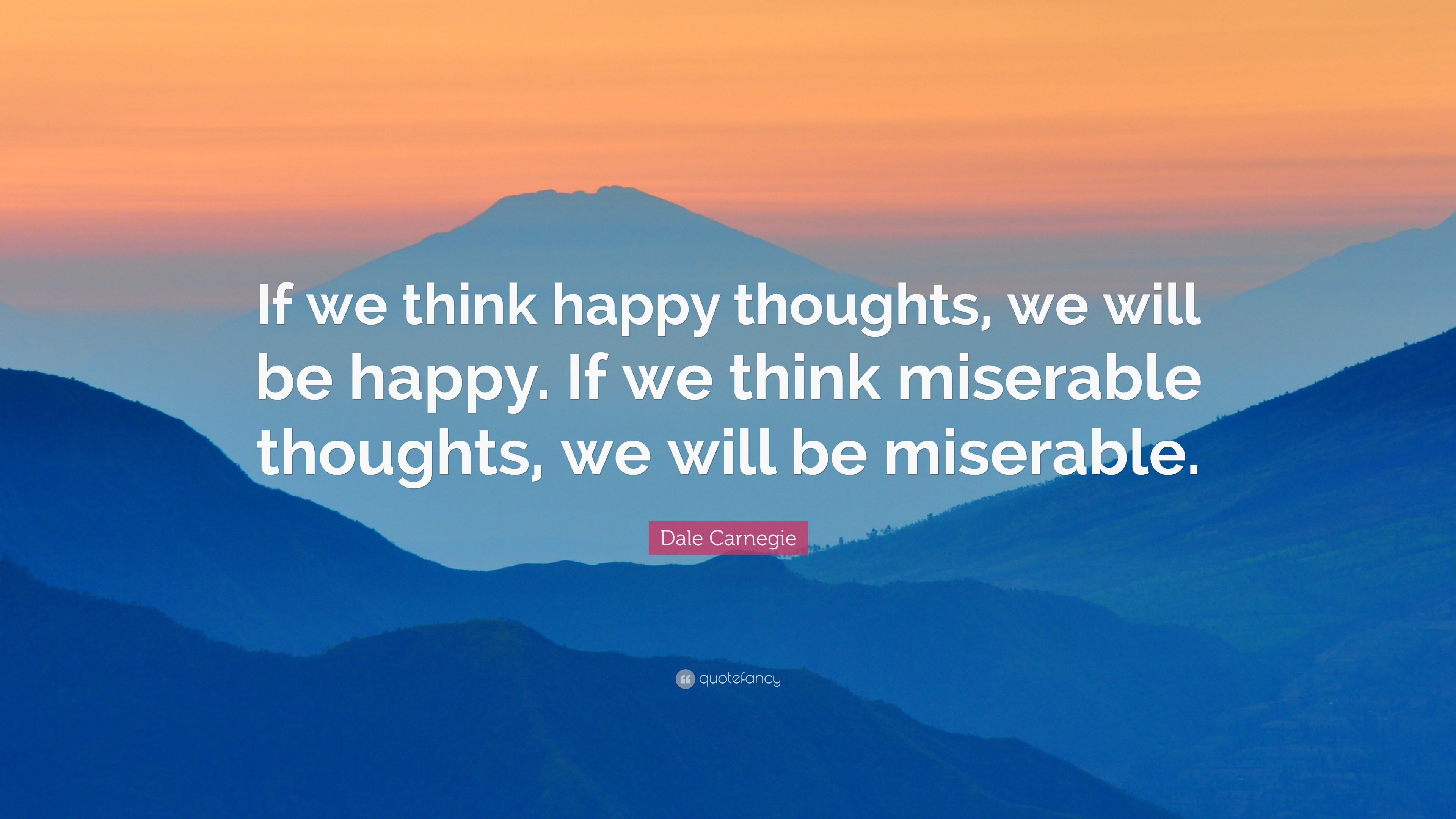 Dale Carnegie Quote If We Think Happy Thoughts We Will Be Happy