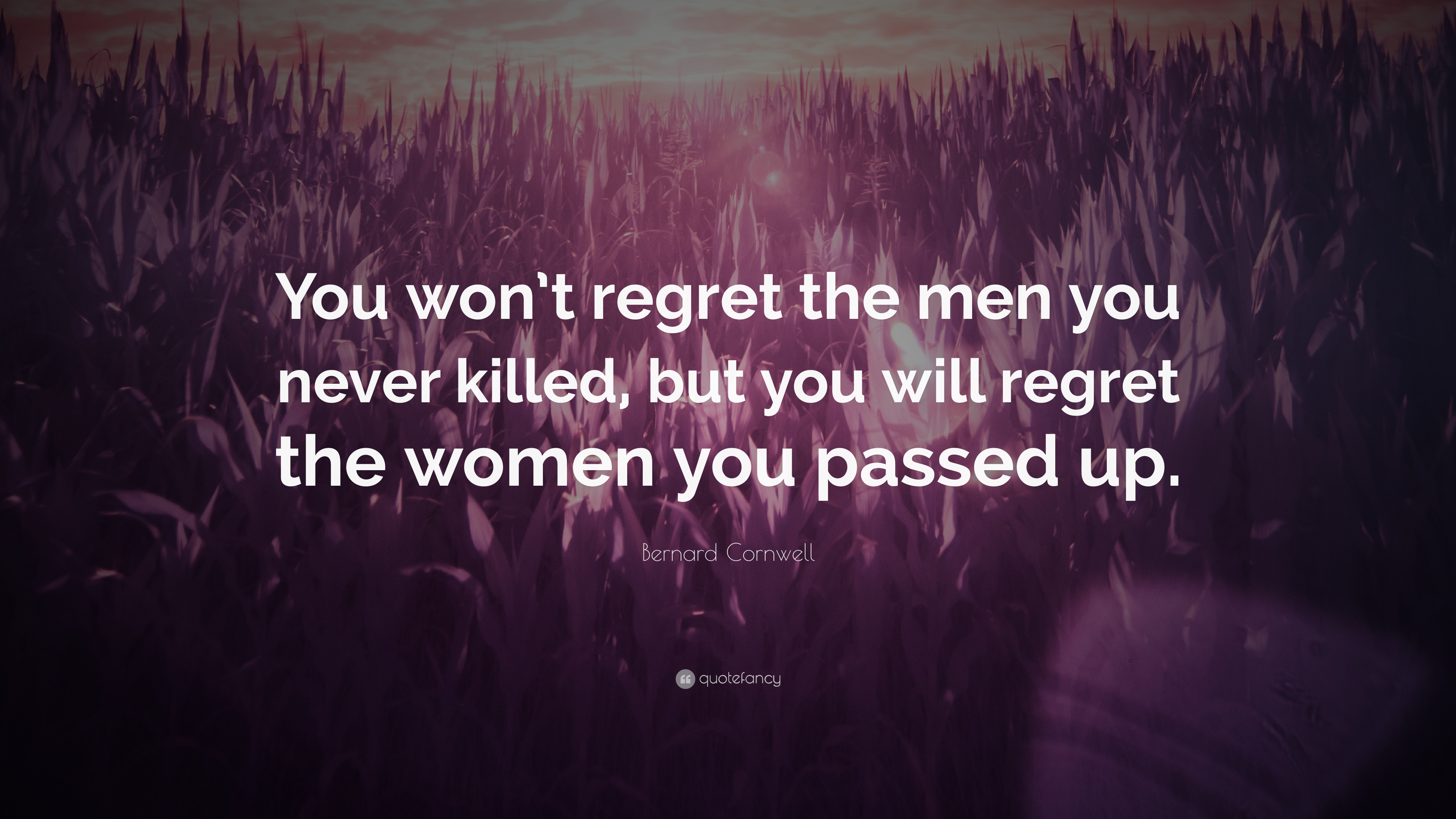 Bernard Cornwell Quote You Wont Regret The Men You Never Killed
