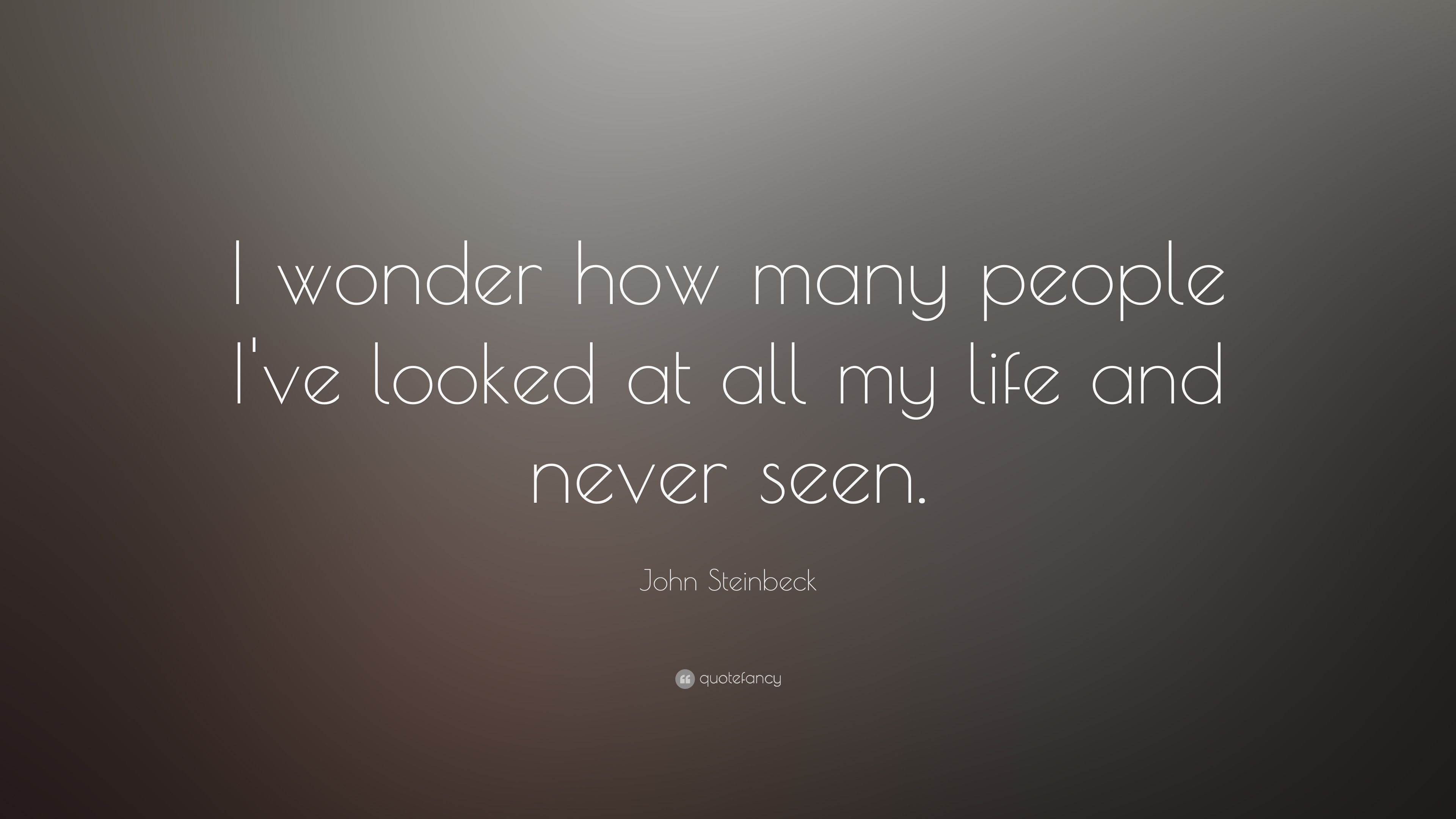 "John Steinbeck Quote: ""I wonder how many people I\'ve looked ..."