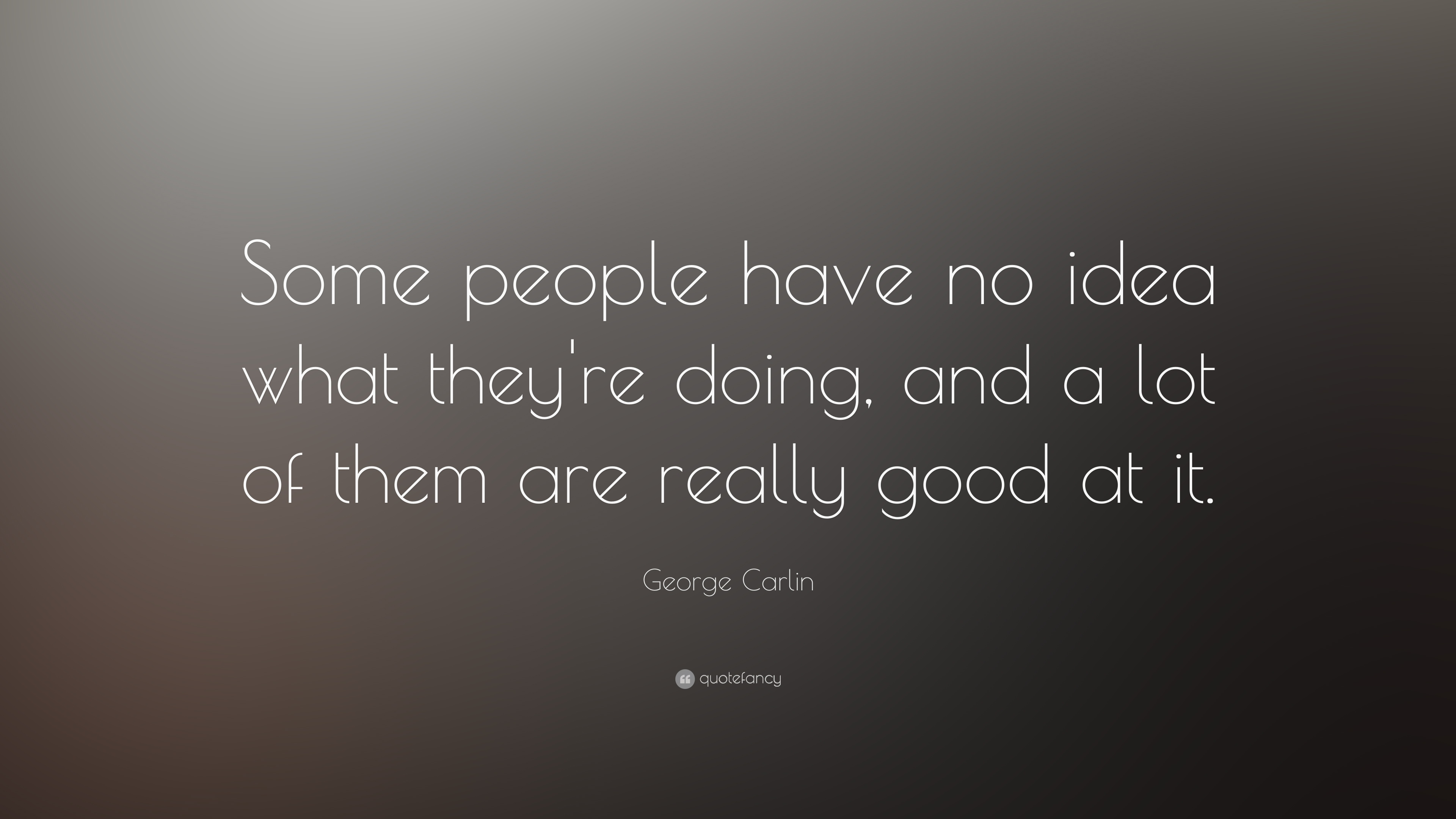 George Carlin Quote Some People Have No Idea What Theyre Doing