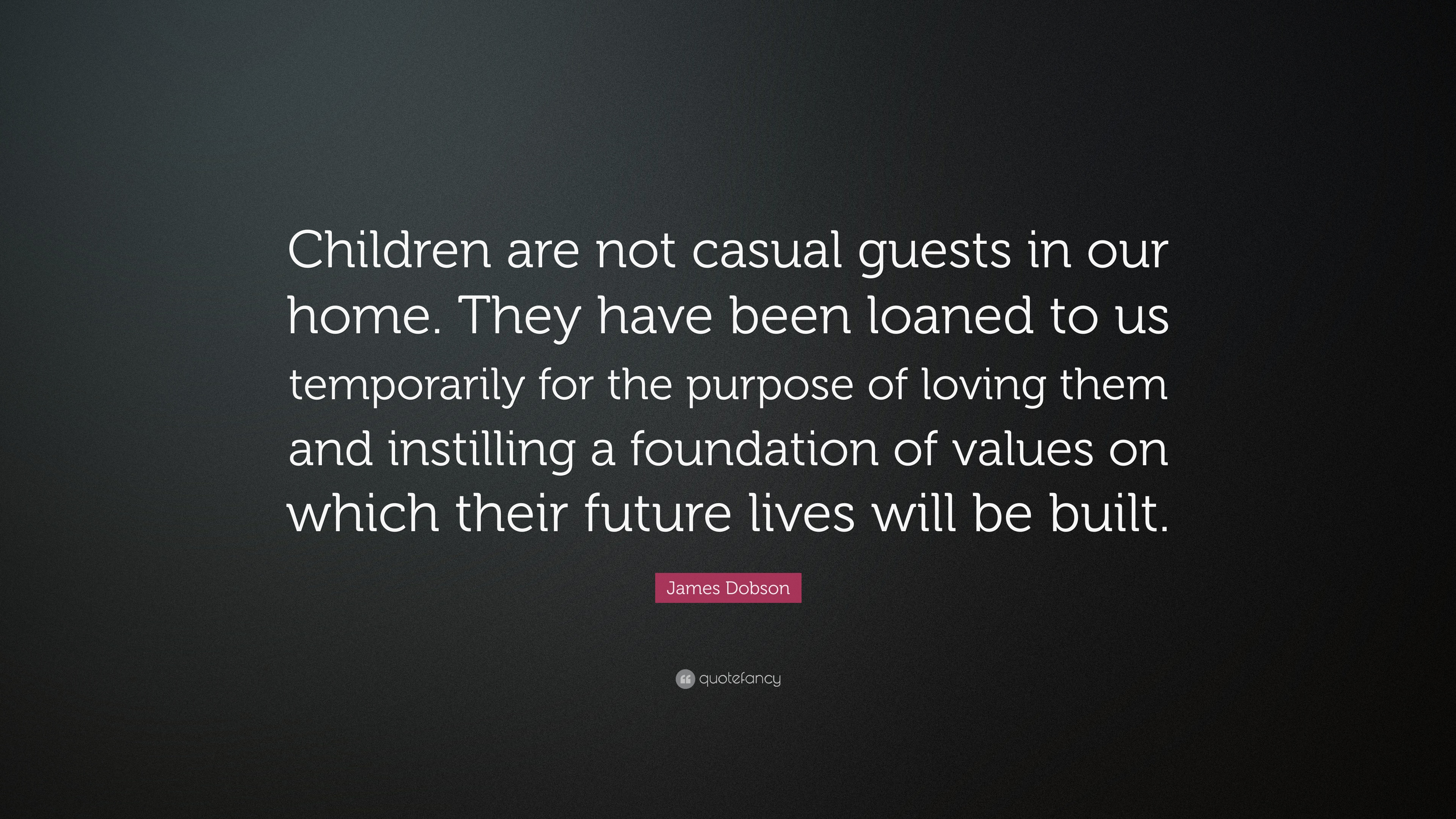 "James Dobson Quote: ""Children Are Not Casual Guests In Our"