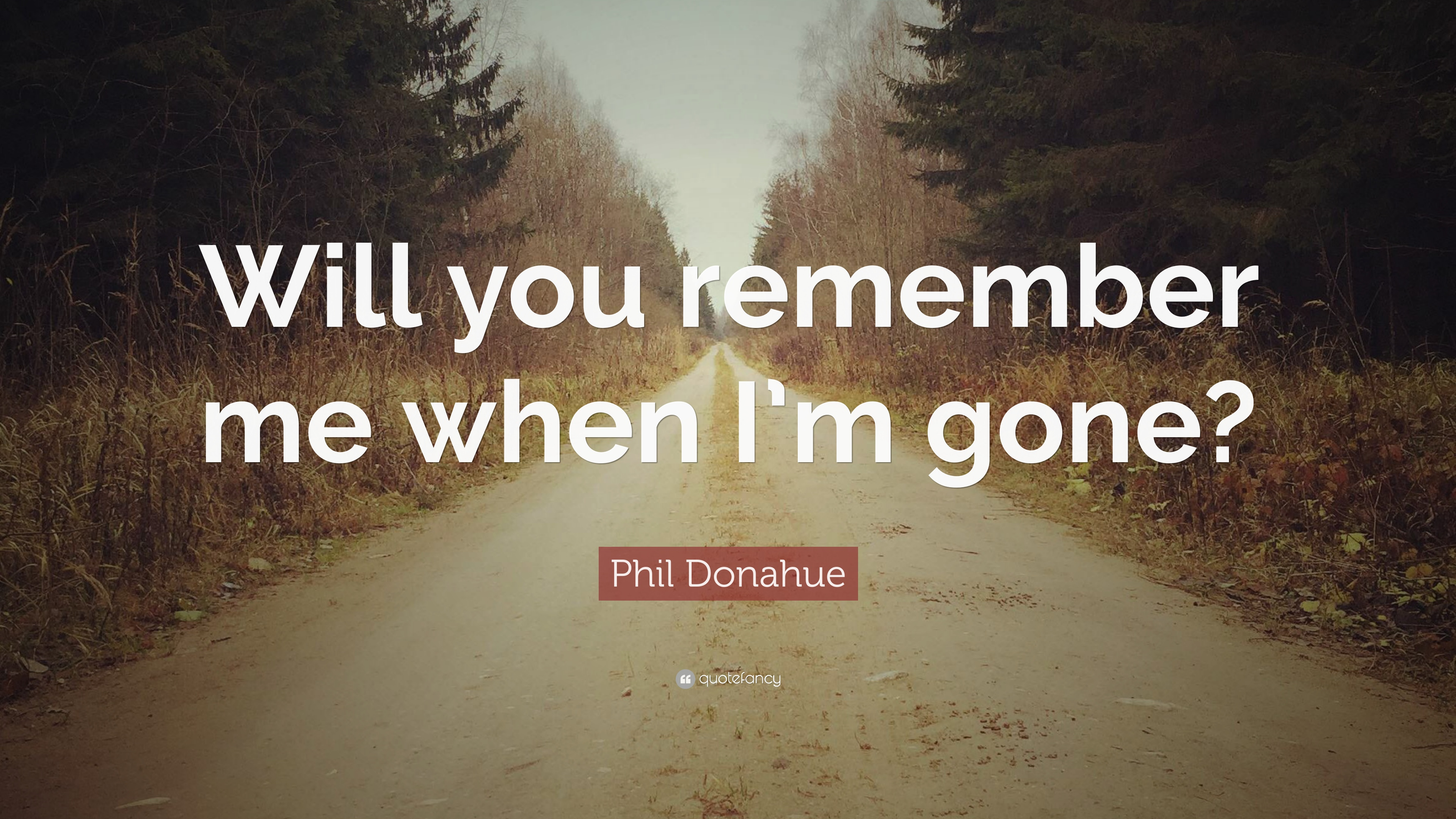"""Phil Donahue Quote: """"Will you remember me when I\'m gone ..."""