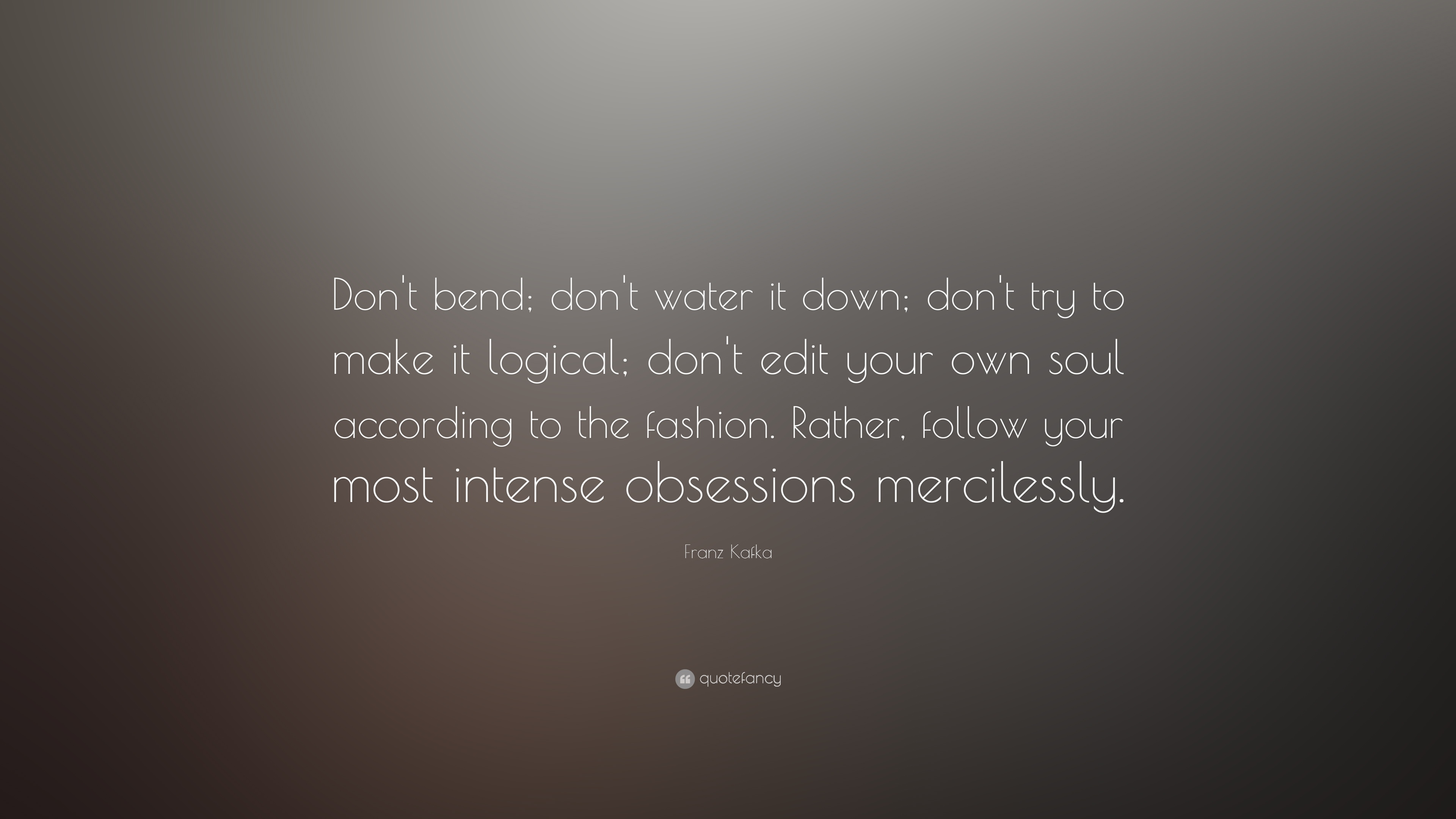 """Franz Kafka Quote: """"Don\'t bend; don\'t water it down; don\'t ..."""