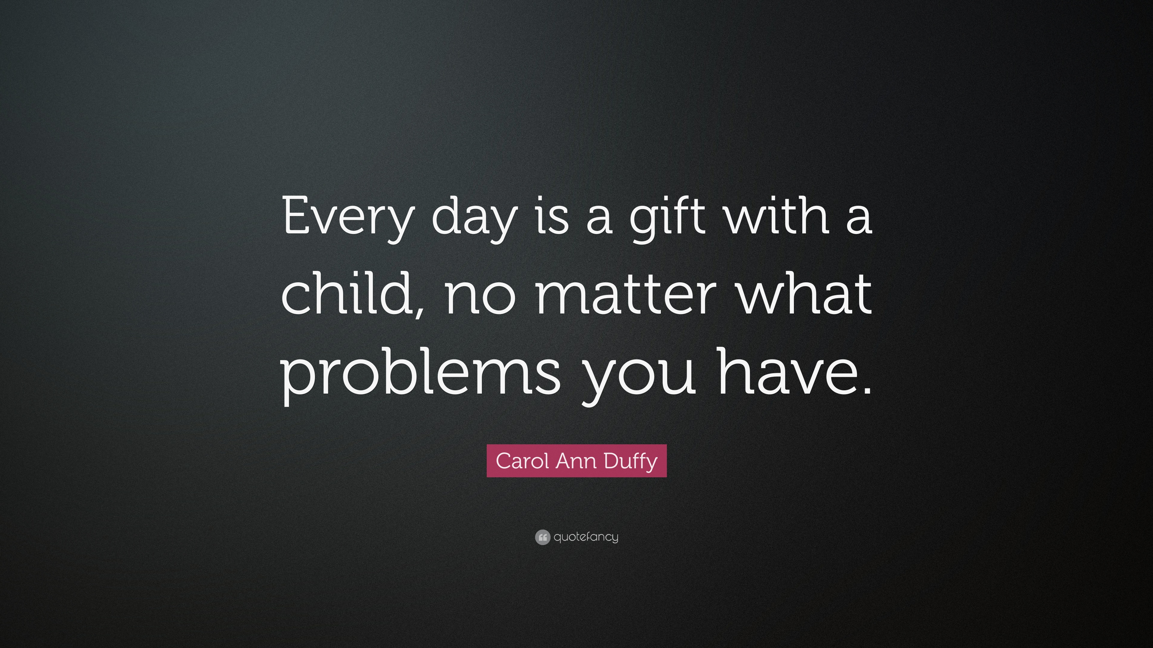 Carol Ann Duffy Quote Every Day Is A Gift With A Child No Matter